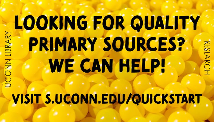 Looking for quality primary sources? We can help! visit: s.uconn.edu/quickstart