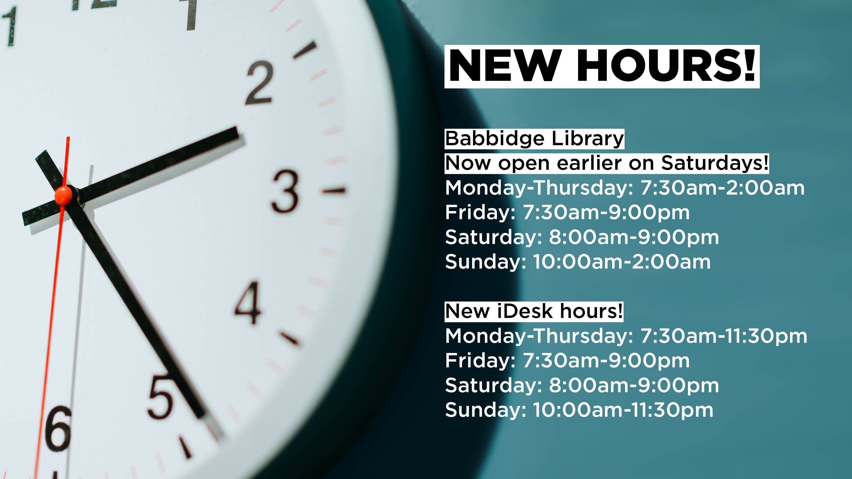 New Hours! Babbidge Library Now open earlier on Saturdays! Monday-Thursday: 7:30am-2:00am Friday: 7:30am-9:00pm Saturday: 8:00am-9:00pm Sunday: 10:00am-2:00am New iDesk hours! Monday-Thursday: 7:30am-11:30pm Friday: 7:30am-9:00pm Saturday: 8:00am-9:00pm Sunday: 10:00am-11:30pm