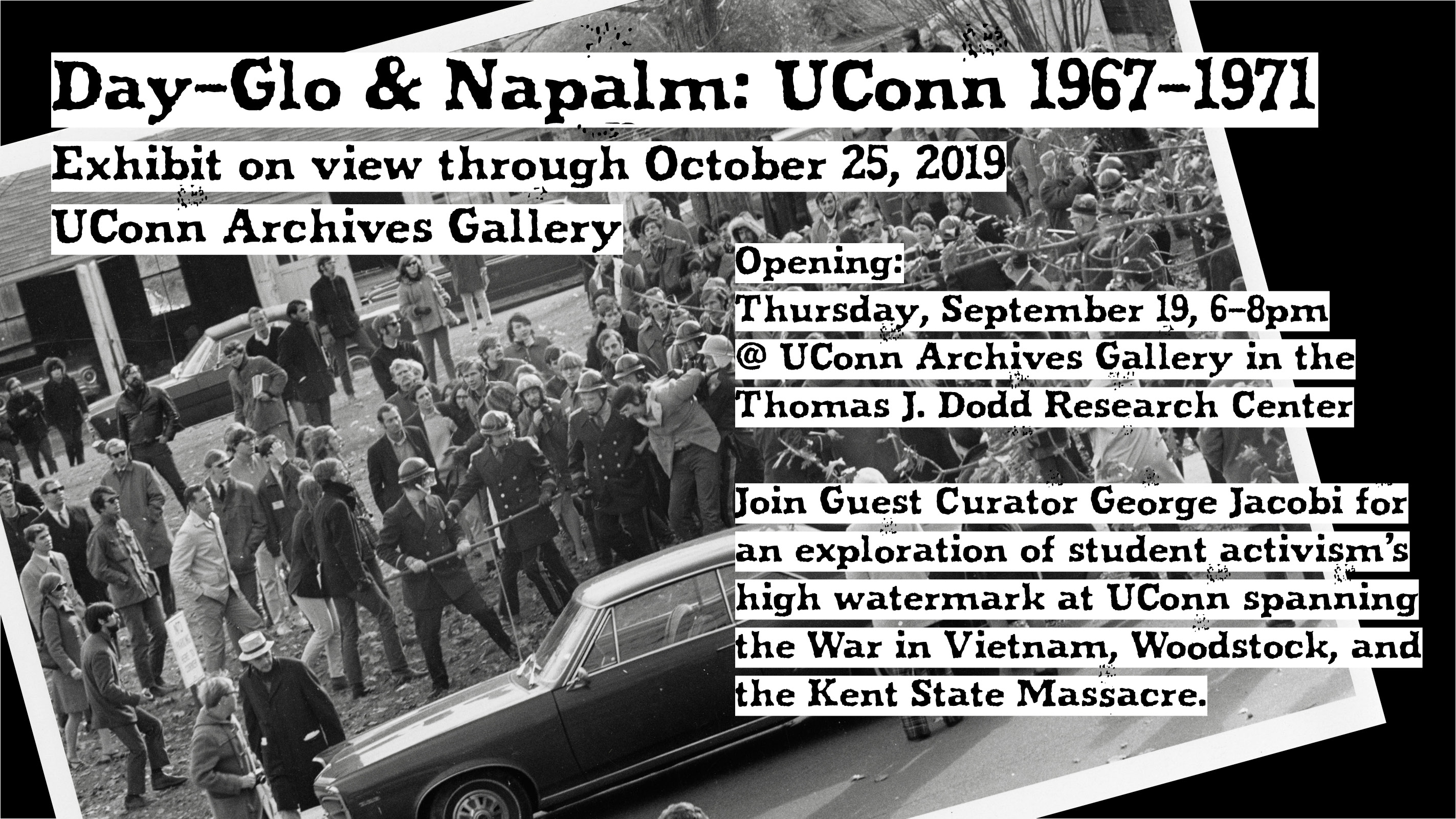 Day-Glo & Napalm: UConn 1967-1971, Exhibit on view through October 25, 2019, UConn Archives Gallery. Opening: Thursday, September 19, 6-8pm @ UConn Archives Gallery in the Thomas J. Dodd Research Center. Join Guest Curator George Jacobi for an exploration of student activism's high watermark at UConn spanning the War in Vietnam, Woodstock, and the Kent State Massacre.