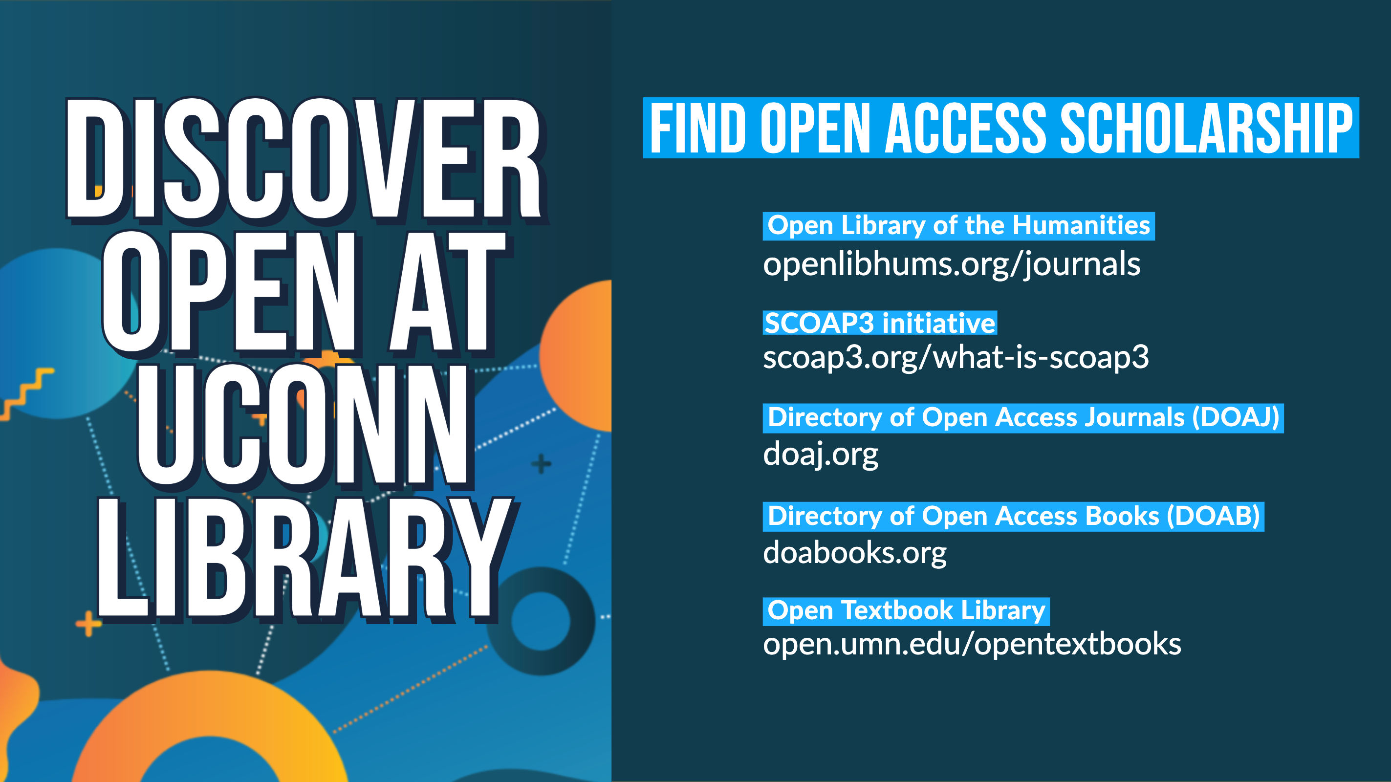 Discover Open at UConn Library Find Open Access Scholarship • Open Library of the Humanities https://www.openlibhums.org/journals/ • SCOAP3 initiative - https://scoap3.org/what-is-scoap3/ • Directory of Open Access Journals (DOAJ) - https://doaj.org/ • Directory of Open Access Books (DOAB) - https://www.doabooks.org/ • Open Textbook Library - https://open.umn.edu/opentextbooks/