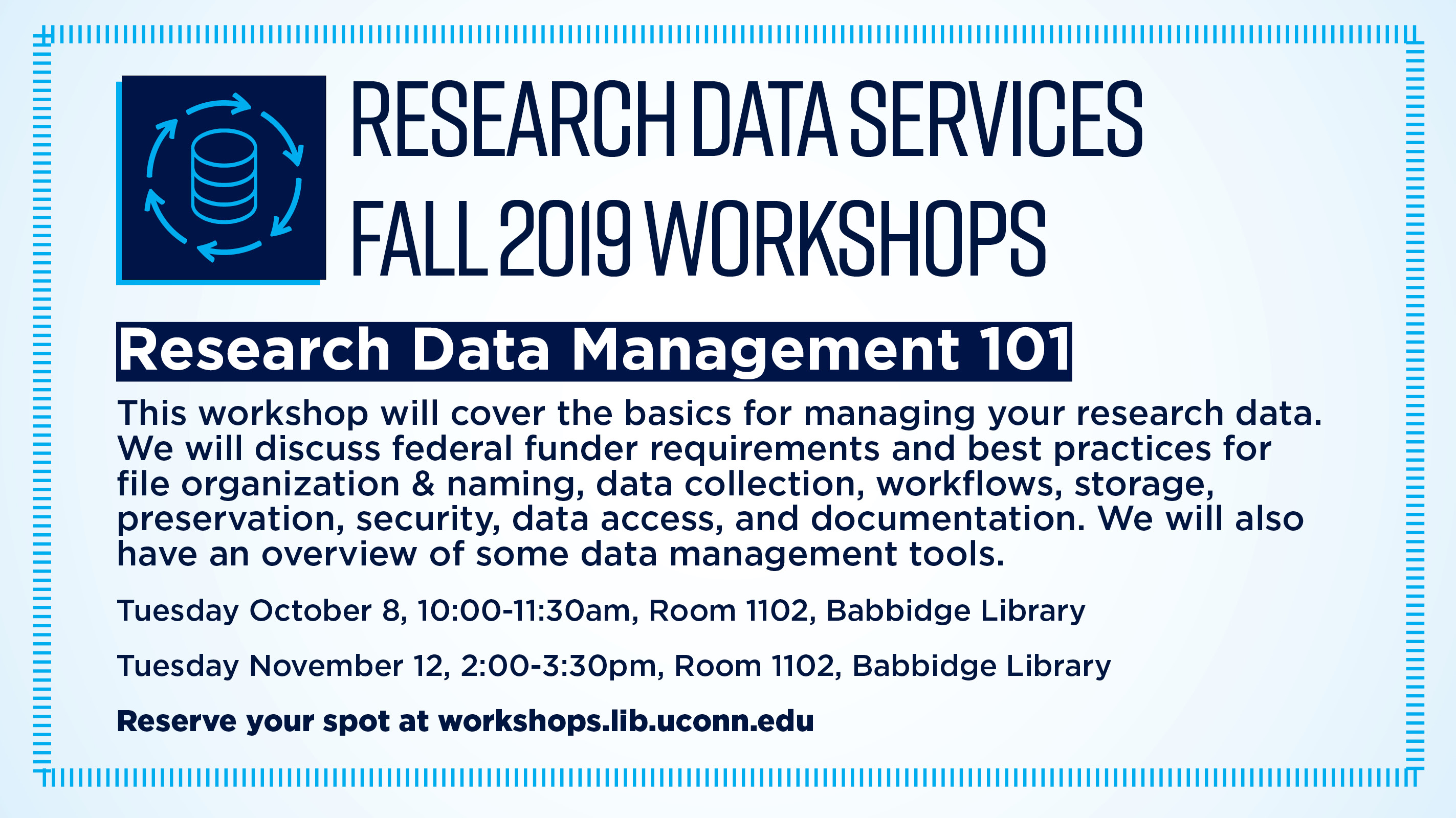 RESEARCH DATA SERVICES FALL 2019 WORKSHOPS Research Data Management 101 This workshop will cover the basics for managing your research data. We will discuss federal funder requirements and best practices for file organization & naming, data collection, workflows, storage, preservation, security, data access, and documentation. We will also have an overview of some data management tools. Tuesday October 8, 10:00-11:30am, Room 1102, Babbidge Library Tuesday November 12, 2:00-3:30pm, Room 1102, Babbidge Library Reserve your spot at workshops.lib.uconn.edu