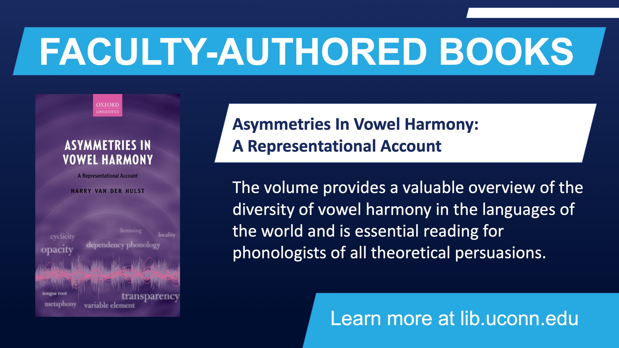 FACULTY-AUTHORED BOOKS Asymmetries In Vowel Harmony: A Representational Account The volume provides a valuable overview of the diversity of vowel harmony in the languages of the world and is essential reading for phonologists of all theoretical persuasions. Learn more at lib.uconn.edu