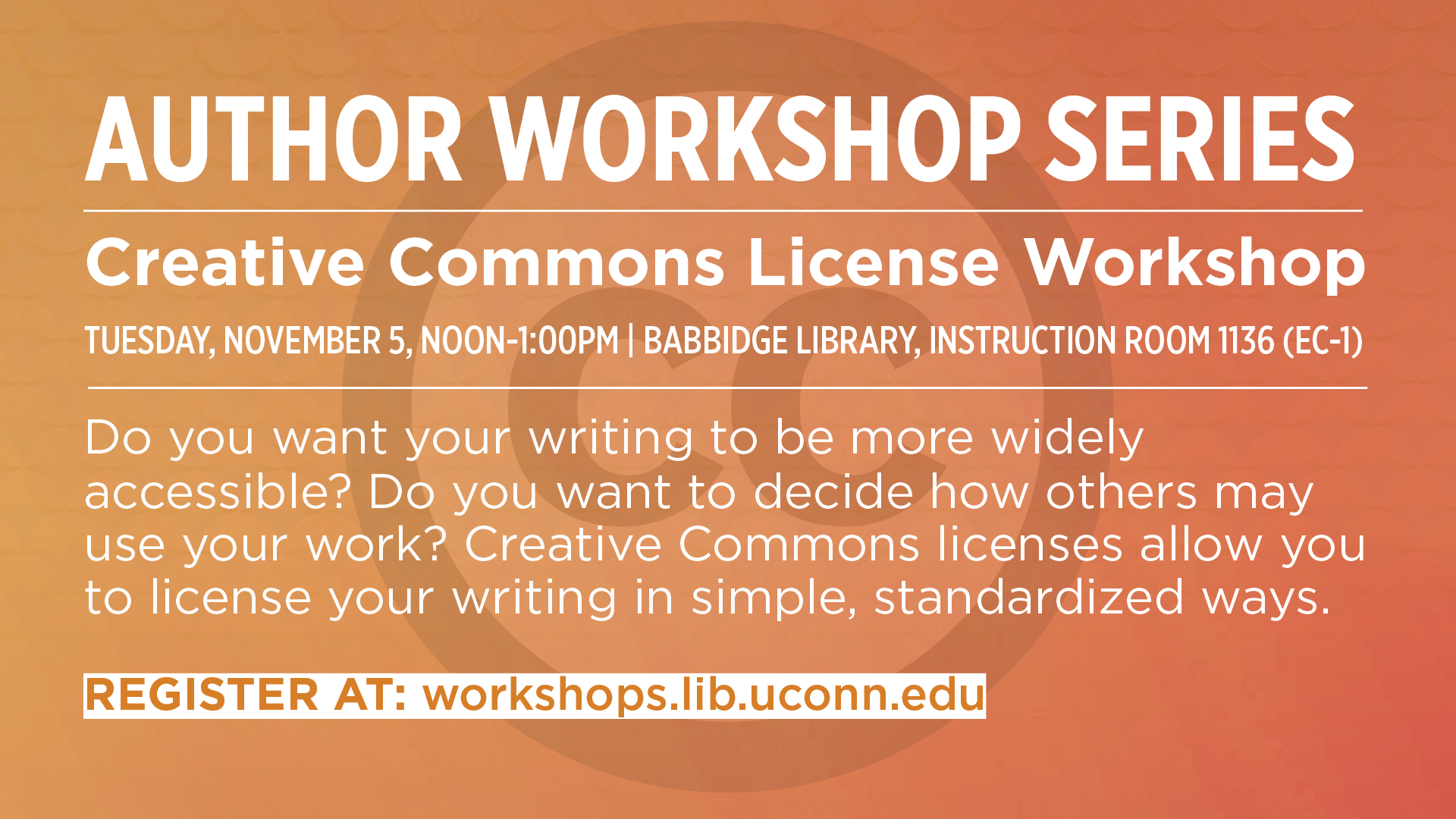 AUTHOR WORKSHOP SERIES Creative Commons License Workshop TUESDAY, NOVEMBER 5, NOON-1:00PM | BABBIDGE LIBRARY, INSTRUCTION ROOM 1136 (EC-1) Do you want your writing to be more widely accessible? Do you want to decide how others may use your work? Creative Commons licenses allow you to license your writing in simple, standardized ways. REGISTER AT: workshops.lib.uconn.edu