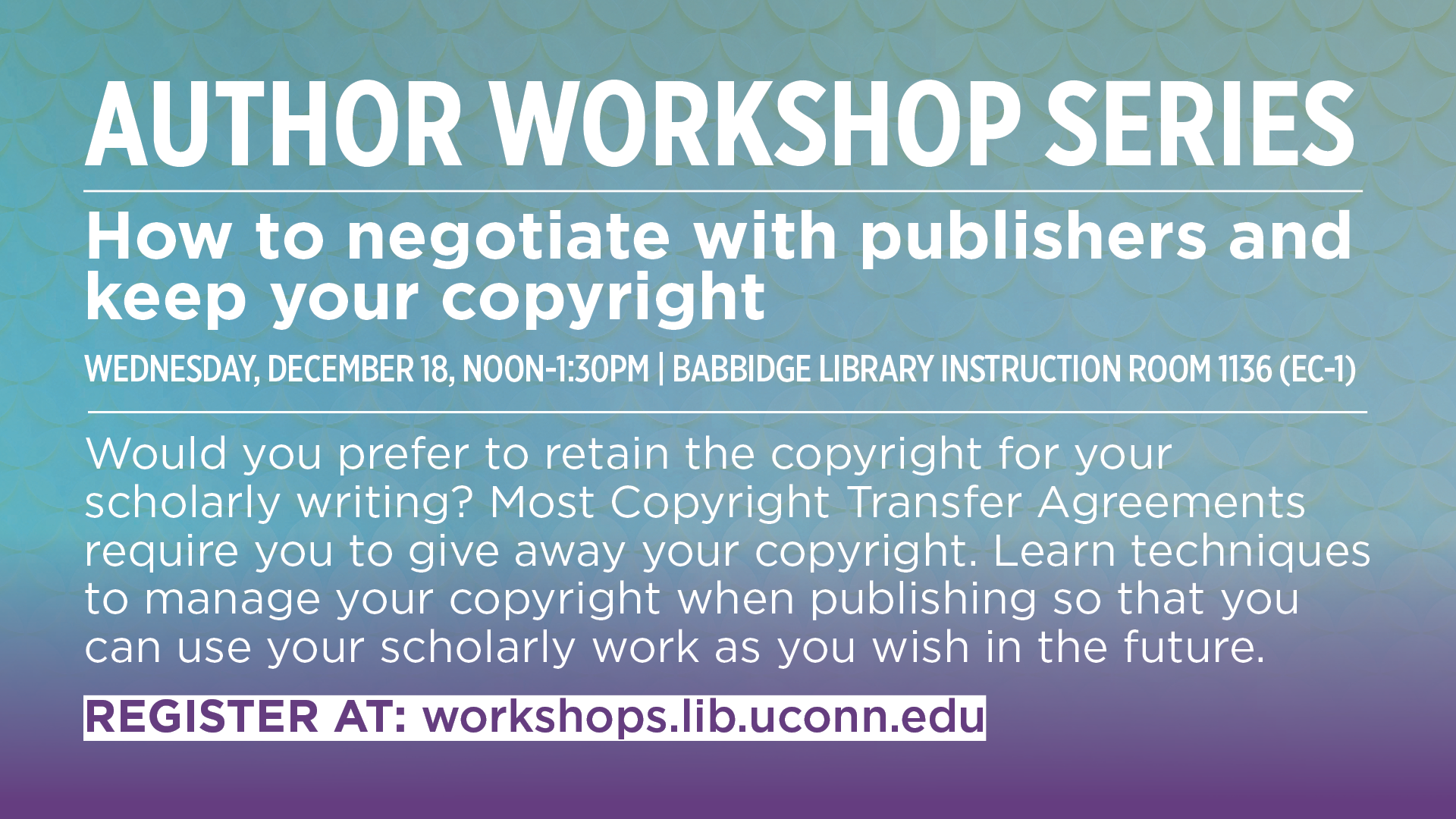 AUTHOR WORKSHOP SERIES How to negotiate with publishers and keep your copyright WEDNESDAY, DECEMBER 18, NOON-1:30PM | BABBIDGE LIBRARY INSTRUCTION ROOM 1136 (EC-1) Would you prefer to retain the copyright for your scholarly writing? Most Copyright Transfer Agreements require you to give away your copyright. Learn techniques to manage your copyright when publishing so that you can use your scholarly work as you wish in the future. REGISTER AT: workshops.lib.uconn.edu