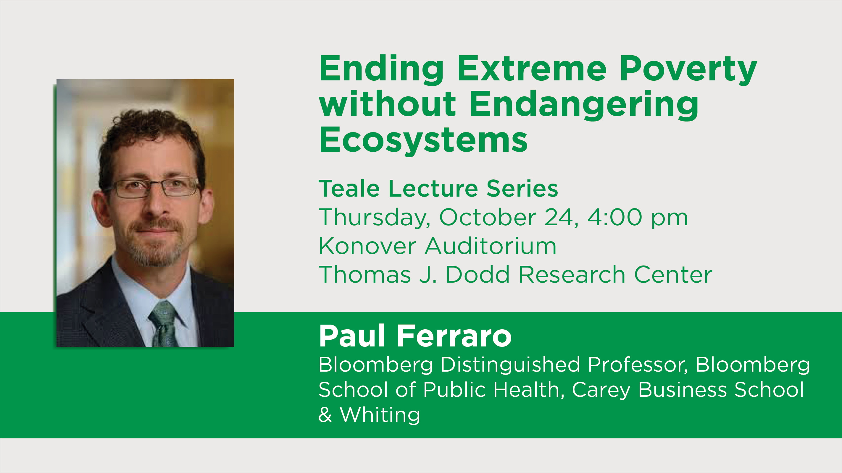 Ending Extreme Poverty without Endangering Ecosystems Teale Lecture Series Thursday, October 24, 4:00 pm Konover Auditorium Thomas J. Dodd Research Center Paul Ferraro Bloomberg Distinguished Professor, Bloomberg School of Public Health, Carey Business School & Whiting School of Engineering, Johns Hopkins University