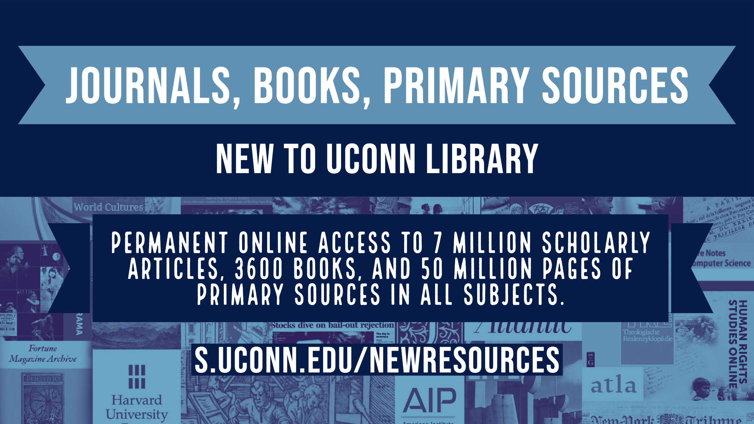 Journals, Books, Primary Sources. New to UConn Library. Permanent online access to 7 million scholarly articles, 3600 books, and 50 million pages of primary sources in all subjects. s.uconn.edu/newresources