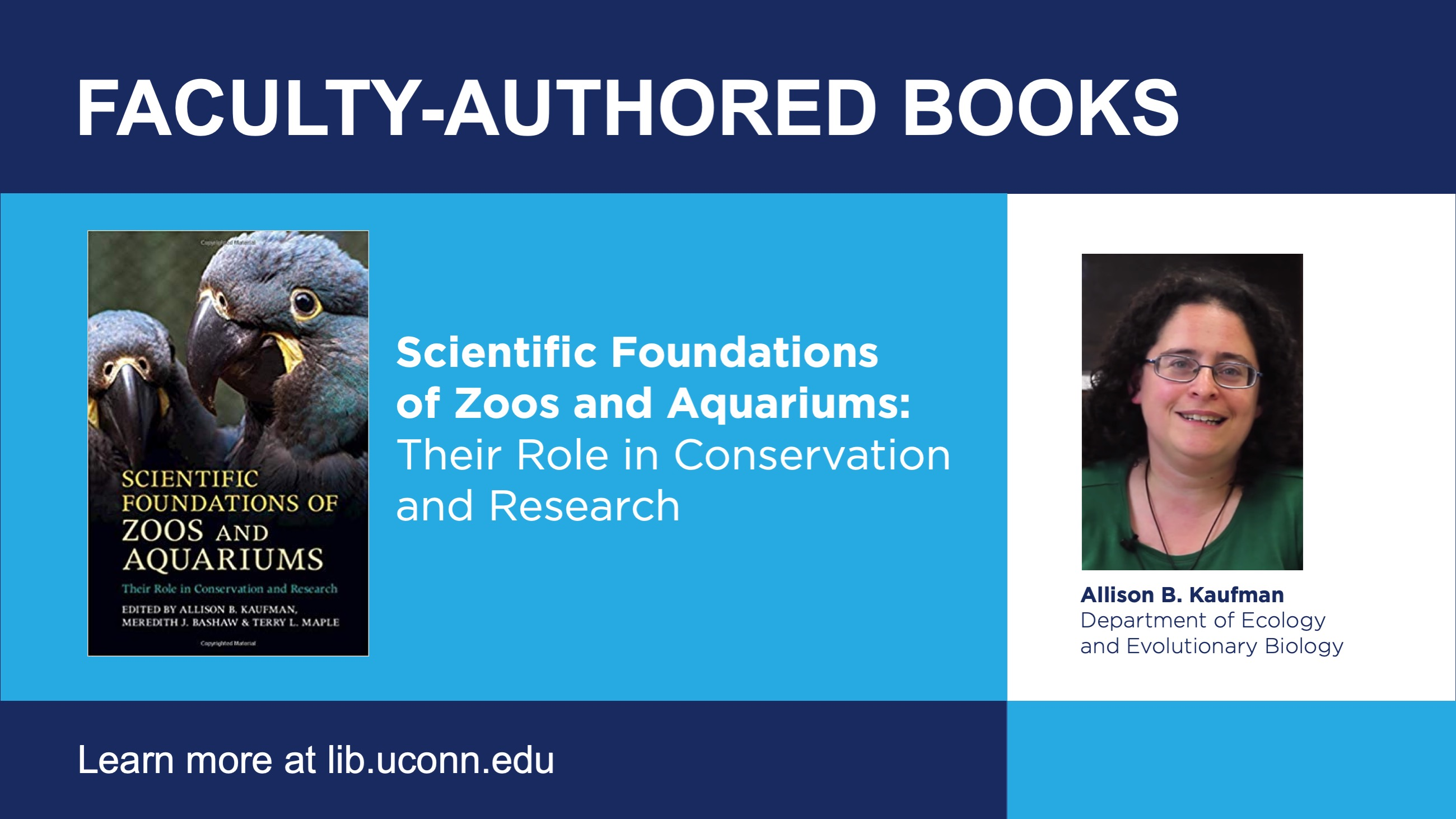 Faculty-Authored Books Scientific Foundations of Zoos and Aquariums: Their Role in Conservation and Research Allison B. Kaufman, Department of Ecology and Evolutionary Biology Learn More at lib.uconn.edu