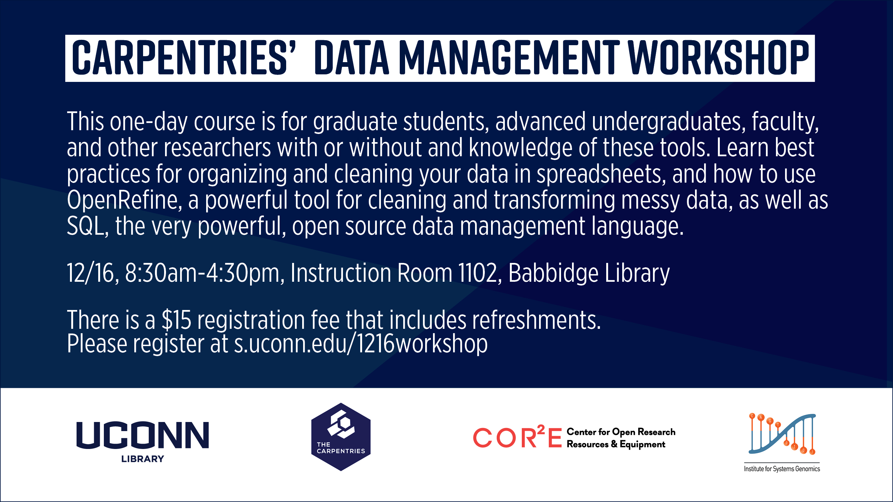 Carpentries' Data Management Workshop This one-day course is for graduate students, advanced undergraduates, faculty, and other researchers with or without and knowledge of these tools. Learn best practices for organizing and cleaning your data in spreadsheets, and how to use OpenRefine, a powerful tool for cleaning and transforming messy data, as well as SQL, the very powerful, open source data management language. 12/16, 8:30am-4:30pm, Instruction Room 1102, Babbidge Library There is a $15 registration fee that includes refreshments. Please register at s.uconn.edu/1216workshop