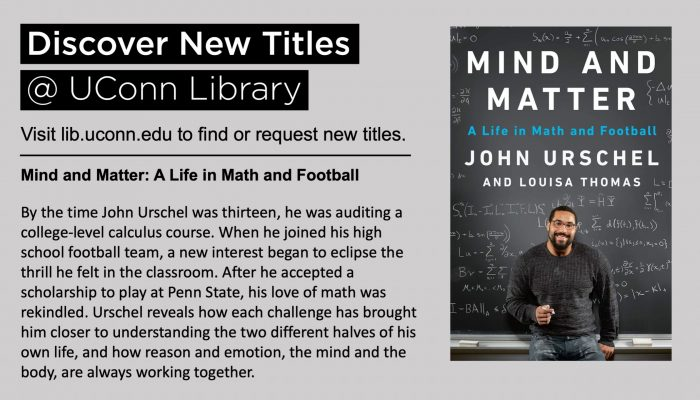 Discover New Titles @ UConn Library Visit lib.uconn.edu to find or request new titles. Mind and Matter: A Life in Math and Football By the time John Urschel was thirteen, he was auditing a college-level calculus course. When he joined his high school football team, a new interest began to eclipse the thrill he felt in the classroom. After he accepted a scholarship to play at Penn State, his love of math was rekindled. Urschel reveals how each challenge has brought him closer to understanding the two different halves of his own life, and how reason and emotion, the mind and the body, are always working together.