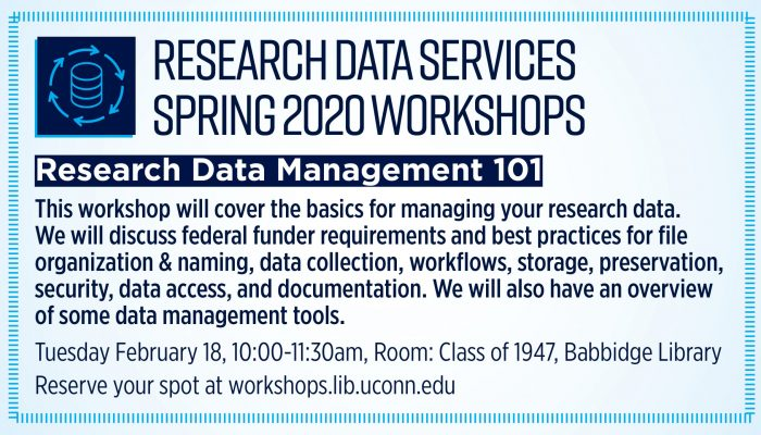 Research Data Services, Spring 2020 Workshops Research Data Management 101 This workshop will cover the basics for managing your research data. We will discuss federal funder requirements and best practices for file organization & naming, data collection, workflows, storage, preservation, security, data access, and documentation. We will also have an overview of some data management tools. Tuesday February 18, 10:00-11:30am, Room: Class of 1947, Babbidge Library Reserve your spot at workshops.lib.uconn.edu