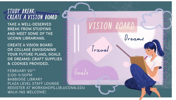 Study break craft with librarians: Take a well-deserved break from studying and meet some of the UConn librarians. Create a vision board or collage envisioning your future plans, goals or dreams! Craft supplies & cookies provided. February 20th 3:30-5:00pm Babbidge Library Room 1102 Register at workshops.lib.uconn.edu Walk-ins Welcome!