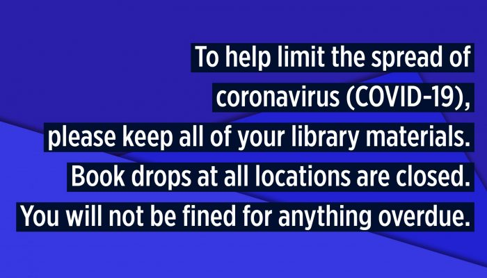 To help limit the spread of coronavirus (COVID-19), please keep all of your library materials. Book drops at all locations are closed. You will not be fined for anything overdue.