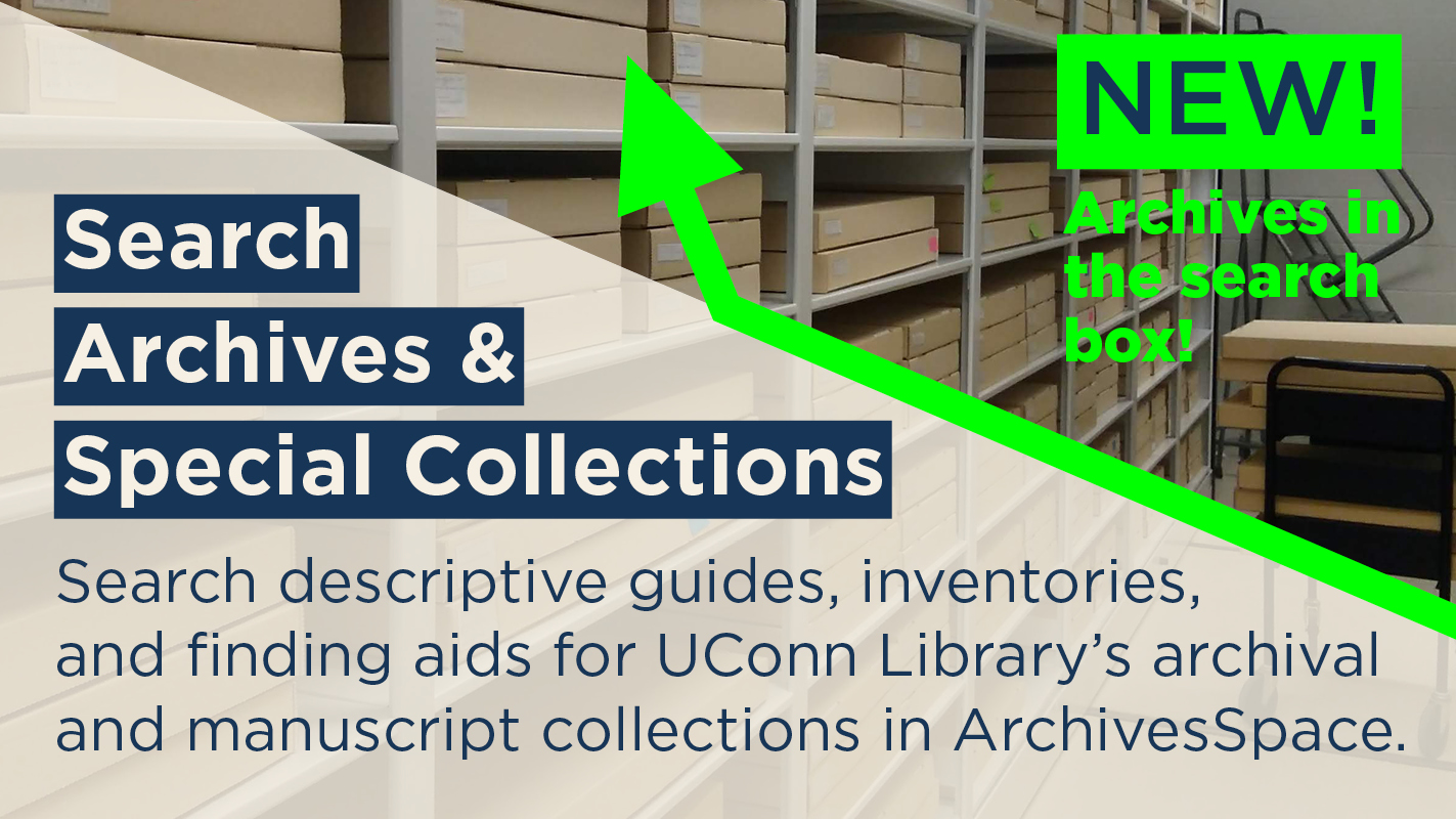 NEW! Archives in the search box! Search Archives & Special Collections. Search descriptive guides, inventories, and finding aids for UConn Library's archival and manuscript collections in ArchivesSpace.