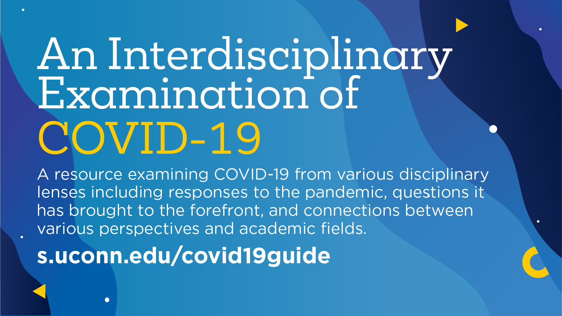 An Interdisciplinary Examination of COVID-19 A resource examining COVID-19 from various disciplinary lenses including responses to the pandemic, questions it has brought to the forefront, and connections between various perspectives and academic fields. s.uconn.edu/covid19guide