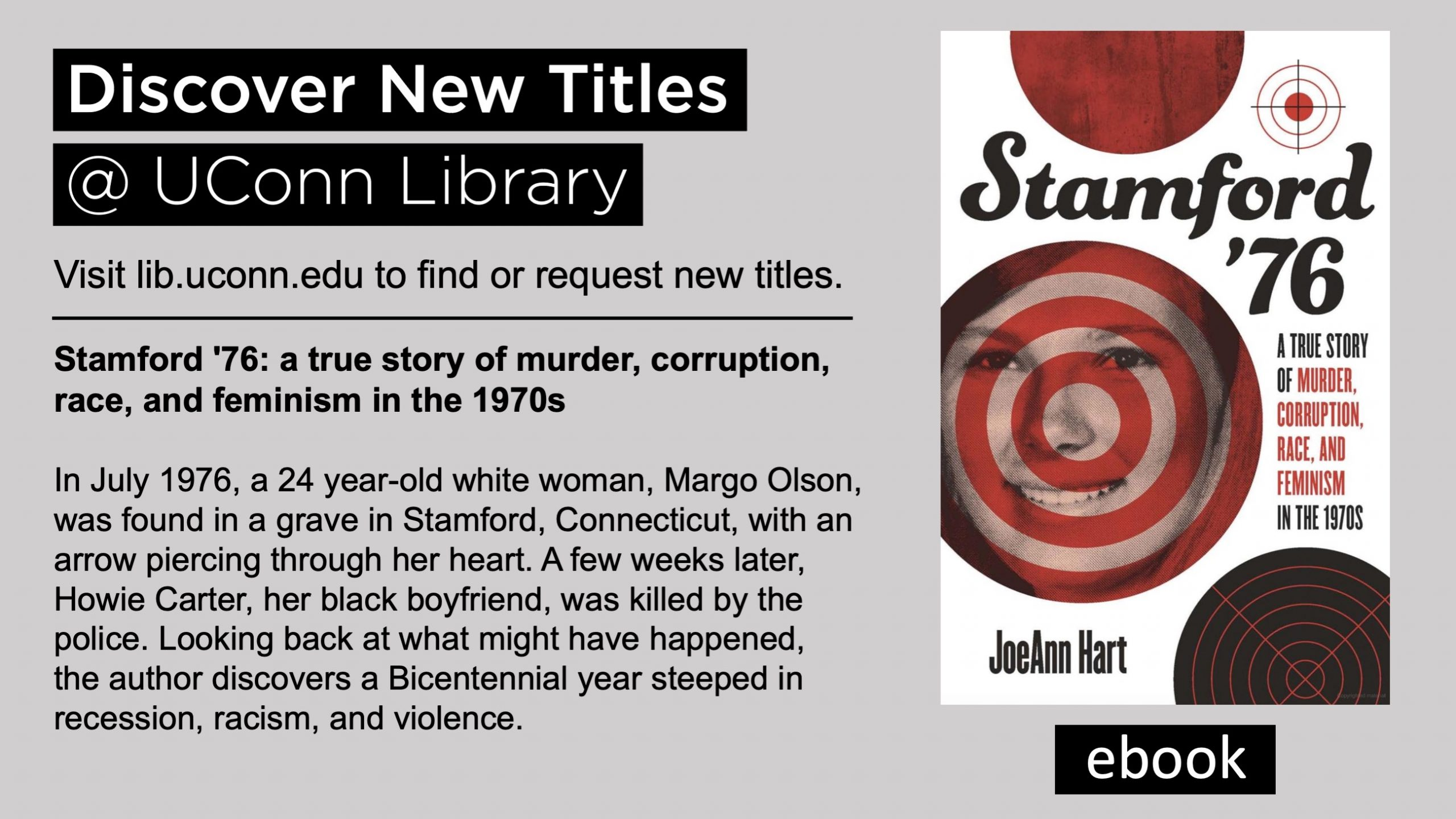 Discover New Titles @ UConn Library Visit lib.uconn.edu to find or request new titles. ebook Stamford '76: a true story of murder, corruption, race, and feminism in the 1970s In July 1976, a 24 year-old white woman, Margo Olson, was found in a grave in Stamford, Connecticut, with an arrow piercing through her heart. A few weeks later, Howie Carter, her black boyfriend, was killed by the police. Looking back at what might have happened, the author discovers a Bicentennial year steeped in recession, racism, and violence.