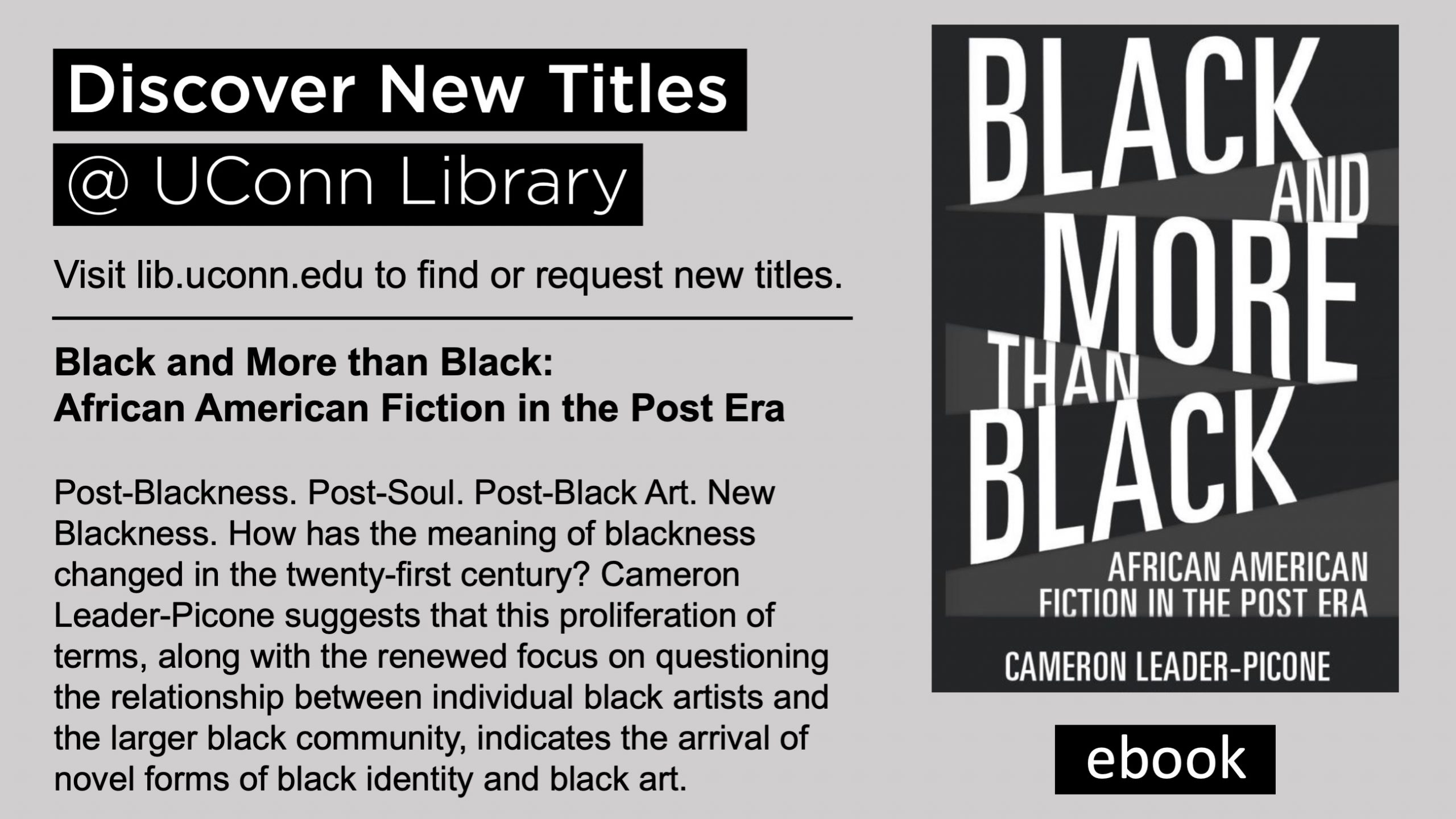 Discover New Titles @ UConn Library Visit lib.uconn.edu to find or request new titles. ebook Black and More than Black: African American Fiction in the Post Era Post-Blackness. Post-Soul. Post-Black Art. New Blackness. How has the meaning of blackness changed in the twenty-first century? Cameron Leader-Picone suggests that this proliferation of terms, along with the renewed focus on questioning the relationship between individual black artists and the larger black community, indicates the arrival of novel forms of black identity and black art.