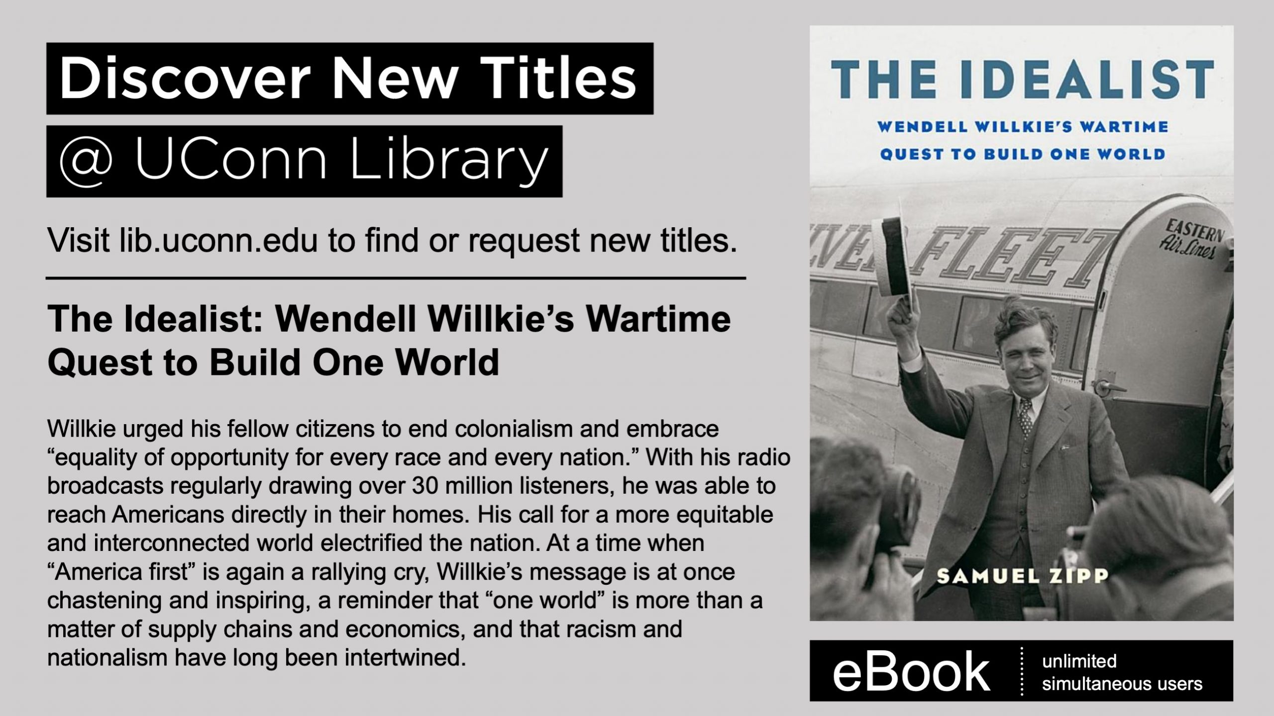 """Image description: marketing image, includes text: Discover New Titles at UConn Library. Visit lib.uconn.edu to find or request new titles. eBook. Unlimited simultaneous users. The Idealist: Wendell Willkie's Wartime Quest to Build One World. Willkie urged his fellow citizens to end colonialism and embrace """"equality of opportunity for every race and every nation."""" With his radio broadcasts regularly drawing over 30 million listeners, he was able to reach Americans directly in their homes. His call for a more equitable and interconnected world electrified the nation. At a time when """"America first"""" is again a rallying cry, Willkie's message is at once chastening and inspiring, a reminder that """"one world"""" is more than a matter of supply chains and economics, and that racism and nationalism have long been intertwined. Image included is of cover of book."""