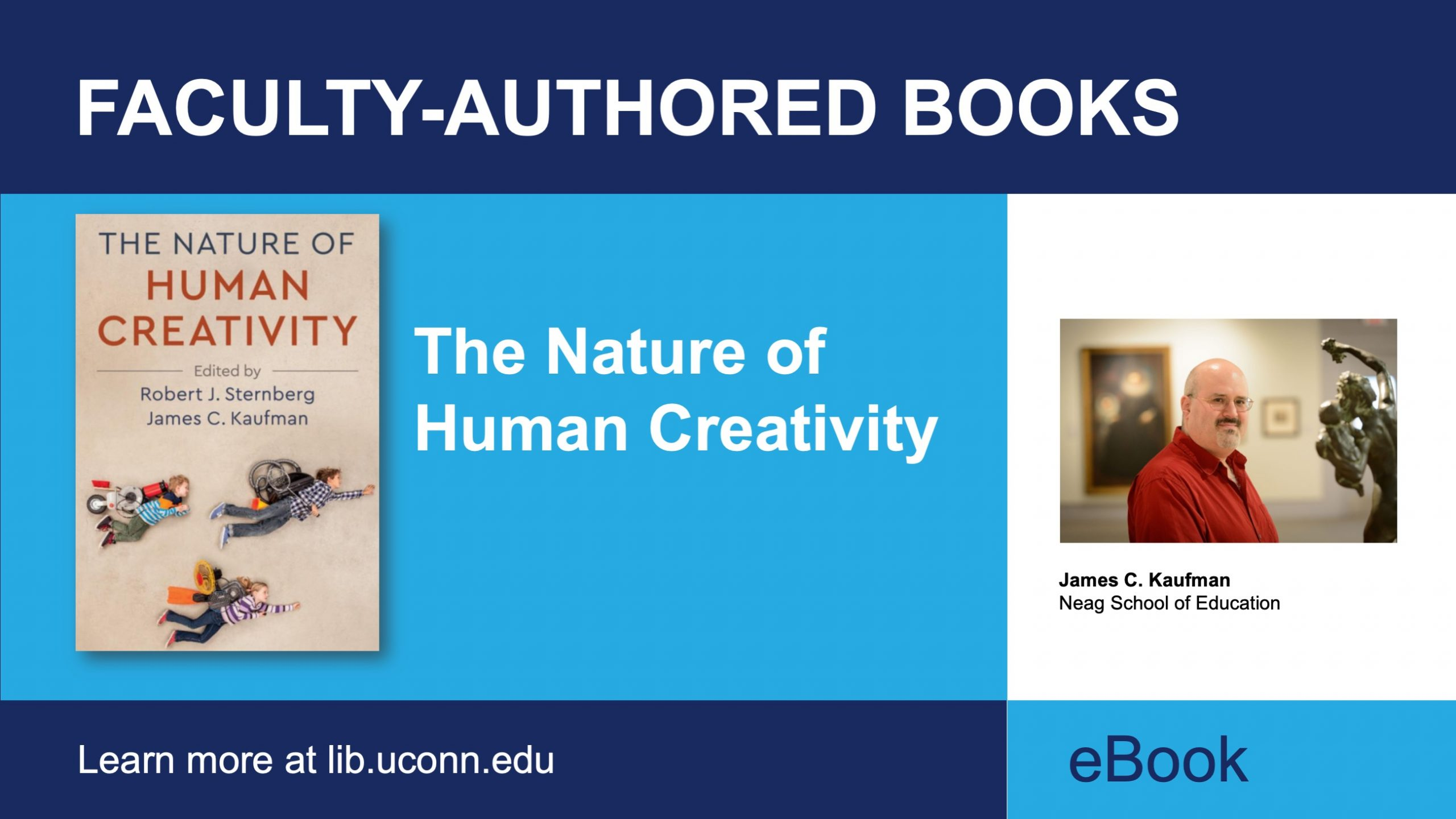 Image description: marketing image, includes text: Faculty Authored Books learn more at lib.uconn.edu. eBook. Title: The Nature of Human Creativity, Author: James C. Kaufman, Department: Neag School of Education