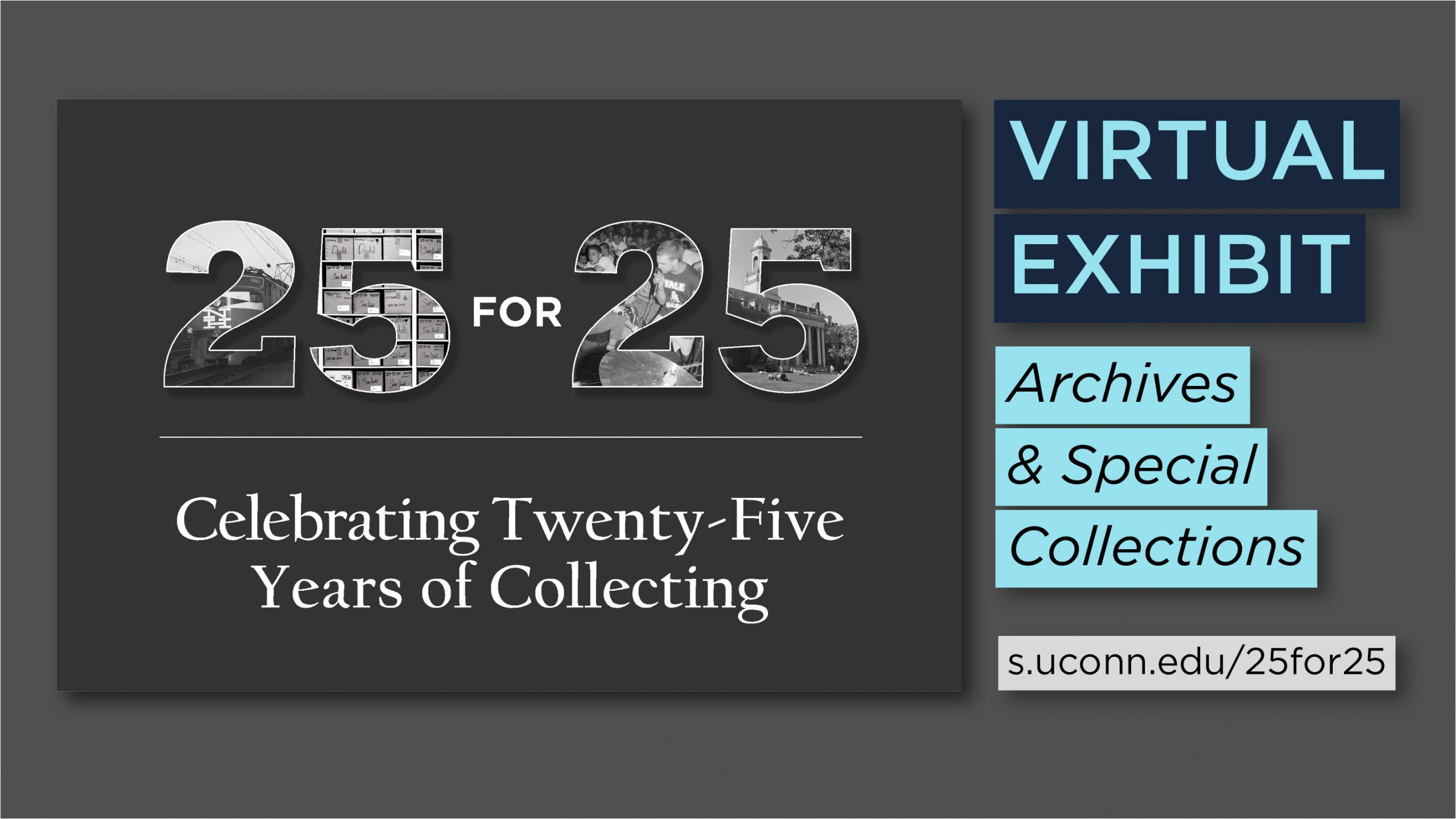 25 for 25 Celebrating Twenty-Five Years of Collecting. Virtual Exhibit. Archives & Special Collections. s.uconn.edu/25for25