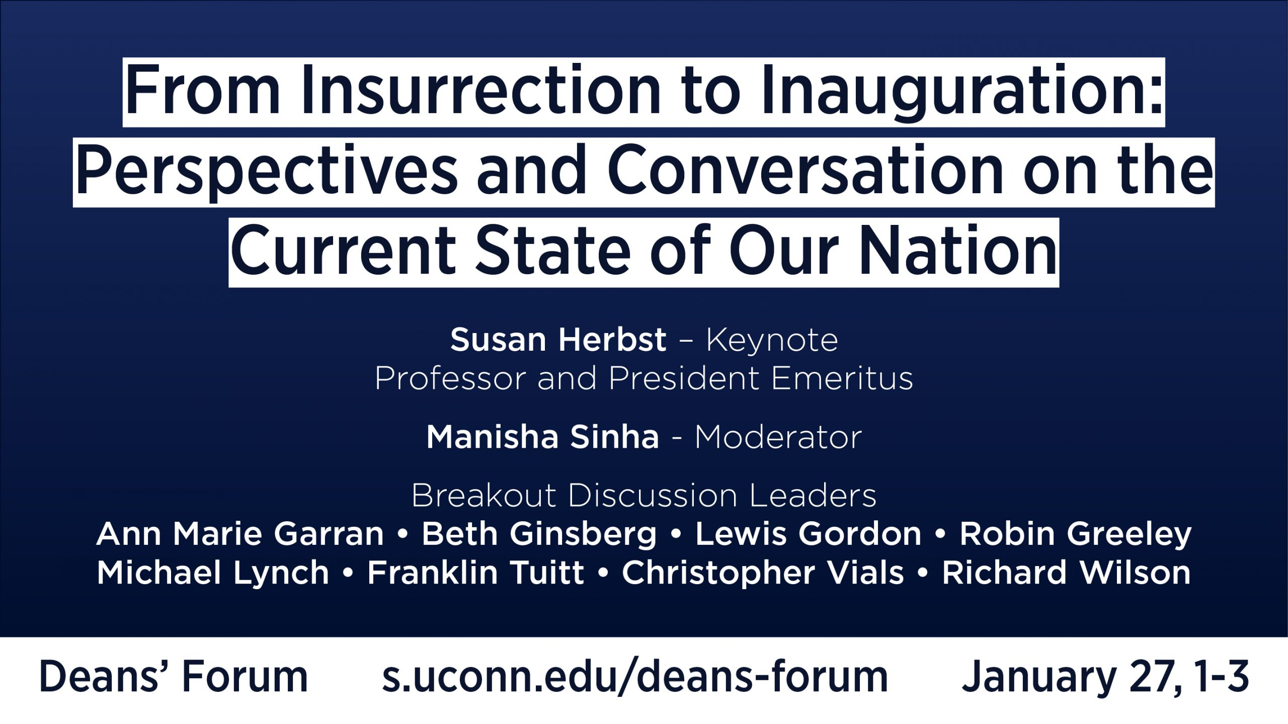 From Insurrection to Inauguration: Perspectives and Conversation on the Current State of Our Nation Susan Herbst – Keynote Professor and President Emeritus Manisha Sinha - Moderator Breakout Discussion Leaders Ann Marie Garran • Beth Ginsberg • Lewis Gordon • Robin Greeley Michael Lynch • Franklin Tuitt • Christopher Vials • Richard Wilson Deans' Forum s.uconn.edu/deans-forum January 27, 1-3