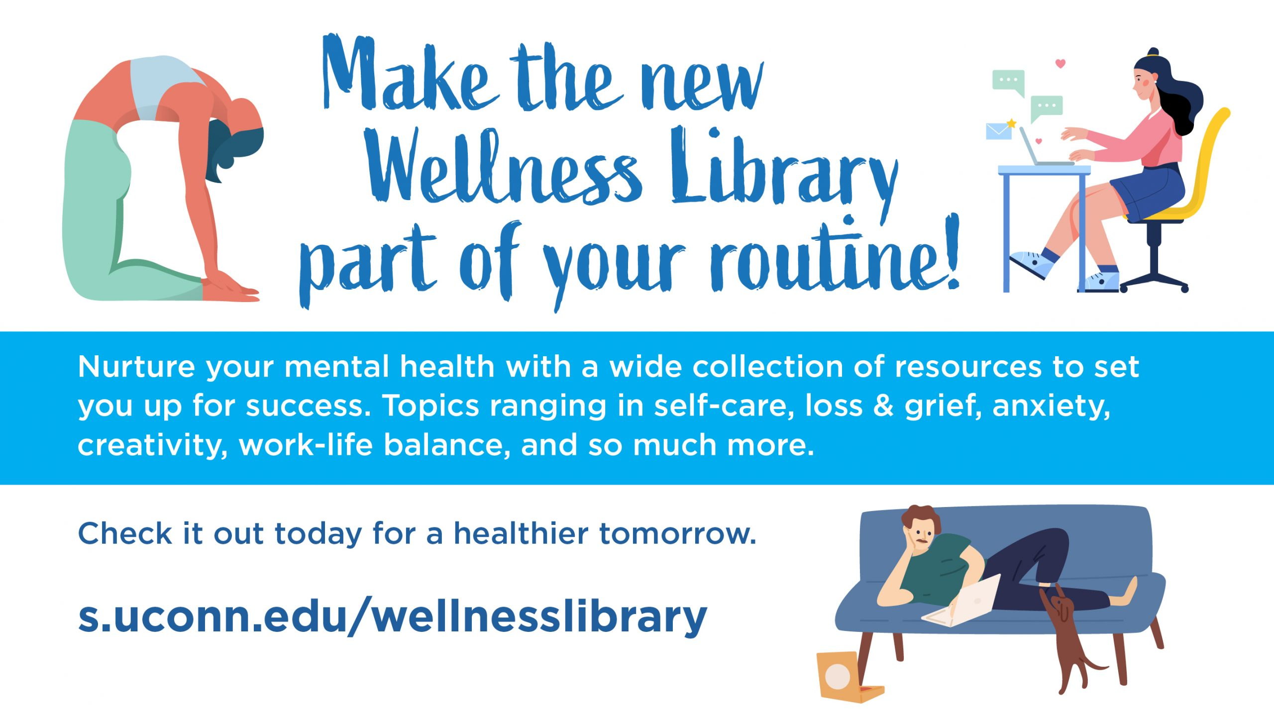 Make the new Wellness Library part of your routine! Nurture your mental health with a wide collection of resources to set you up for success. Topics ranging in self-care, loss & grief, anxiety, creativity, work-life balance, and so much more. Check it out today for a healthier tomorrow. s.uconn.edu/wellnesslibrary