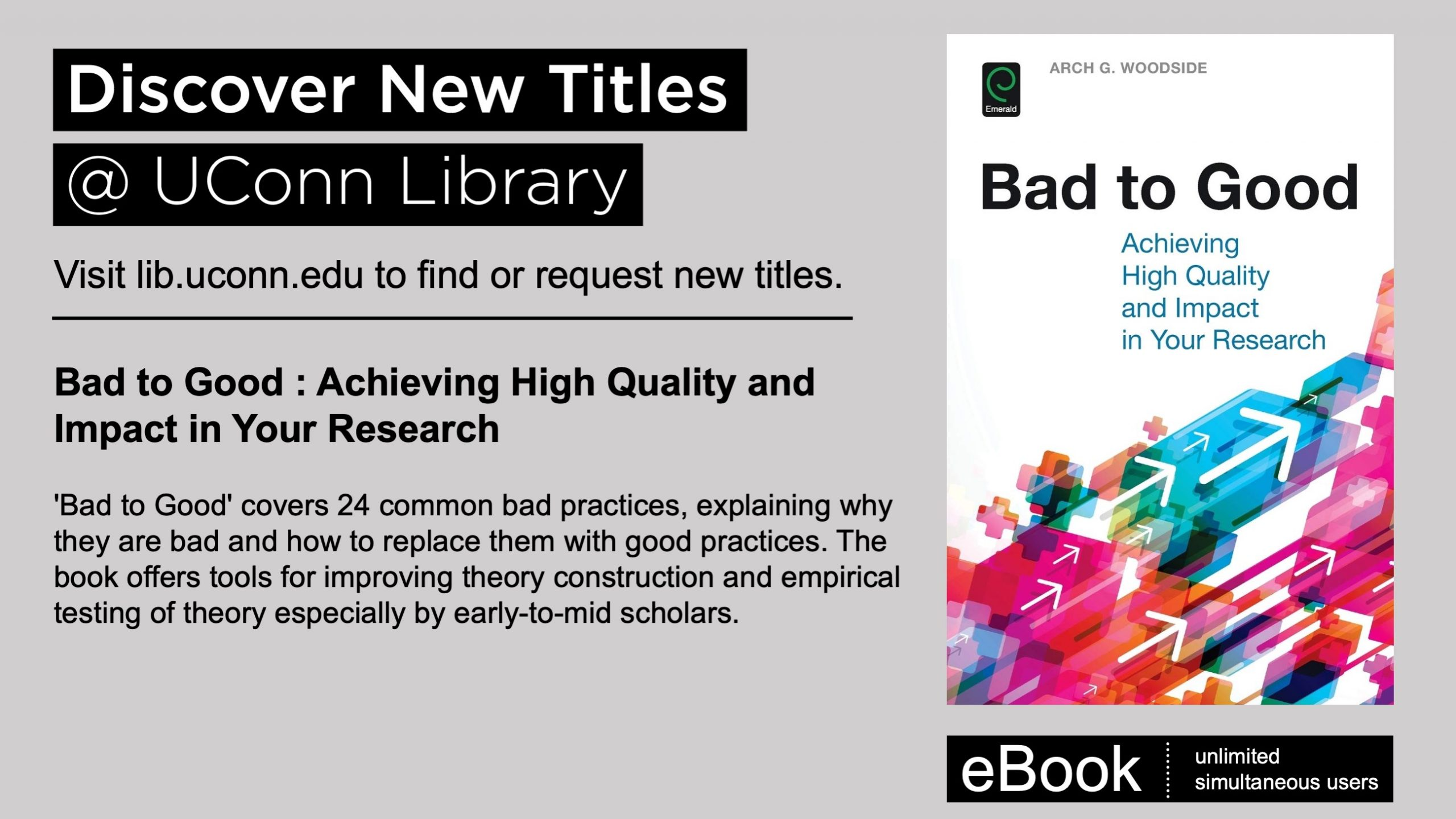Discover New Titles at UConn Library. Visit lib.uconn.edu to find or request new titles. eBook, unlimited simultaneous users: Bad to Good : Achieving High Quality and Impact in Your Research 'Bad to Good' covers 24 common bad practices, explaining why they are bad and how to replace them with good practices. The book offers tools for improving theory construction and empirical testing of theory especially by early-to-mid scholars.