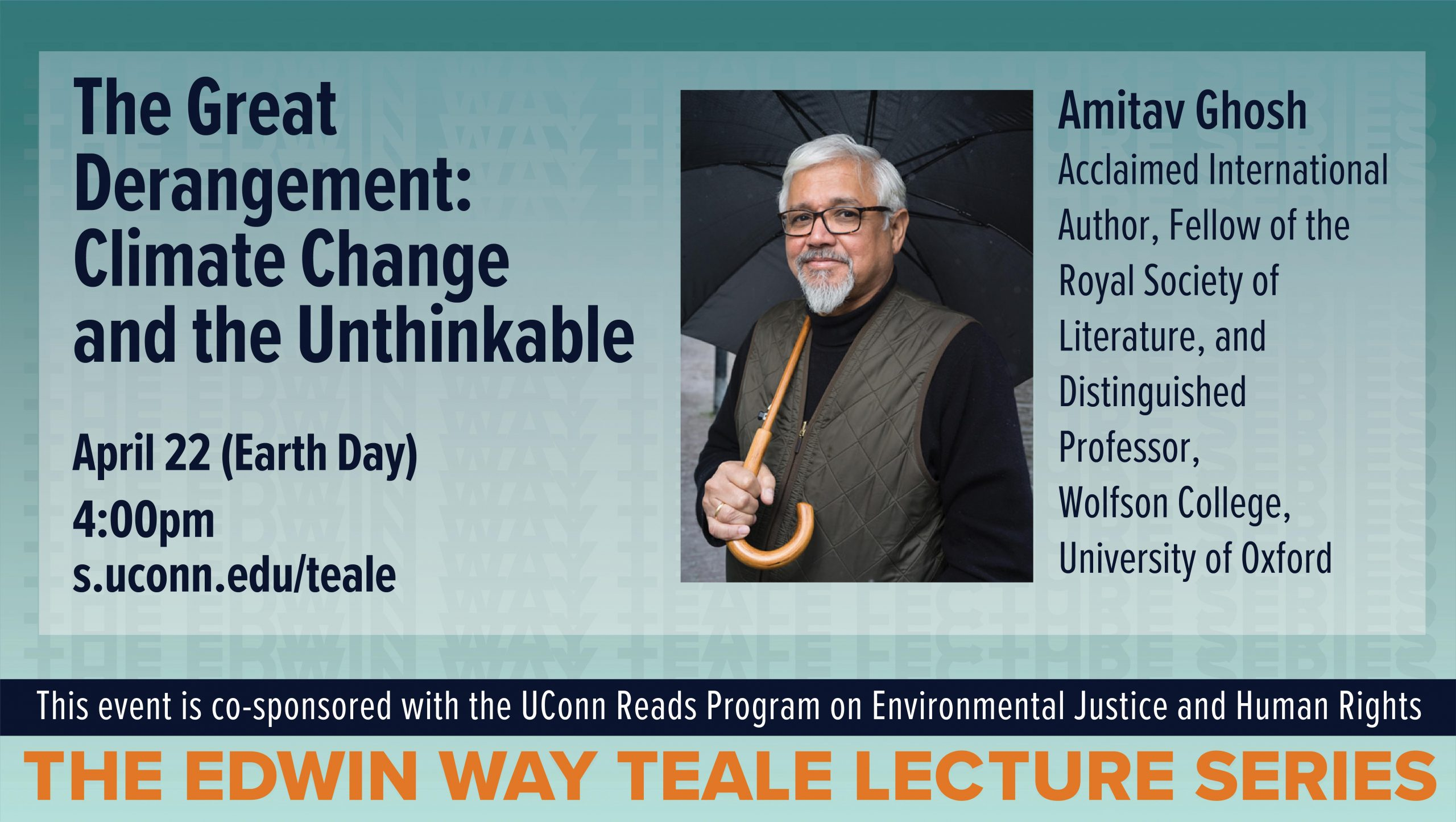 The Great Derangement: Climate Change and the Unthinkable April 22 (Earth Day)4:00pms.uconn.edu/teale, Amitav Ghosh Acclaimed International Author, Fellow of the Royal Society of Literature, and Distinguished Professor, Wolfson College, University of Oxford, the Edwin Way Teale Lecture Series This event is co-sponsored with the UConn Reads Program on Environmental Justice and Human Rights