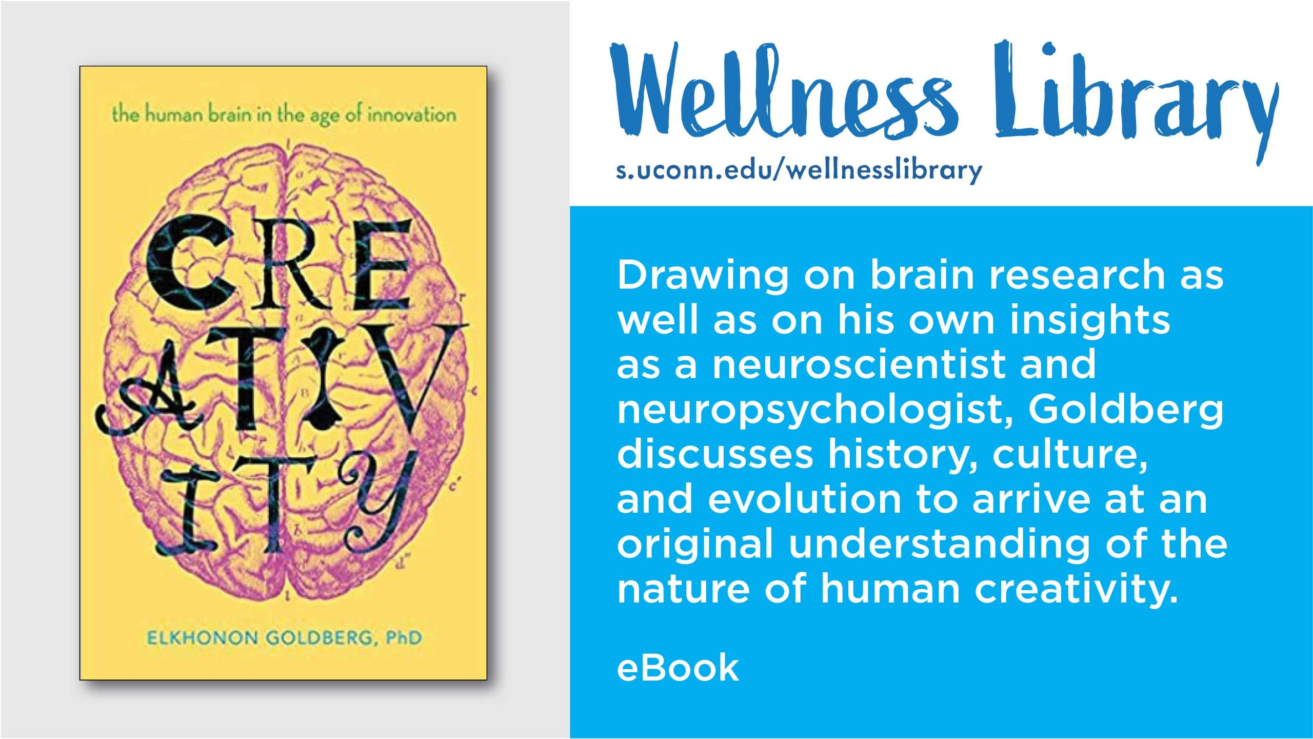 Wellness Library. Drawing on brain research as well as on his own insights as a neuroscientist and neuropsychologist, Goldberg discusses history, culture, and evolution to arrive at an original understanding of the nature of human creativity. eBook. Image of cover of book, Creativity, the human brain in the age of innovation.