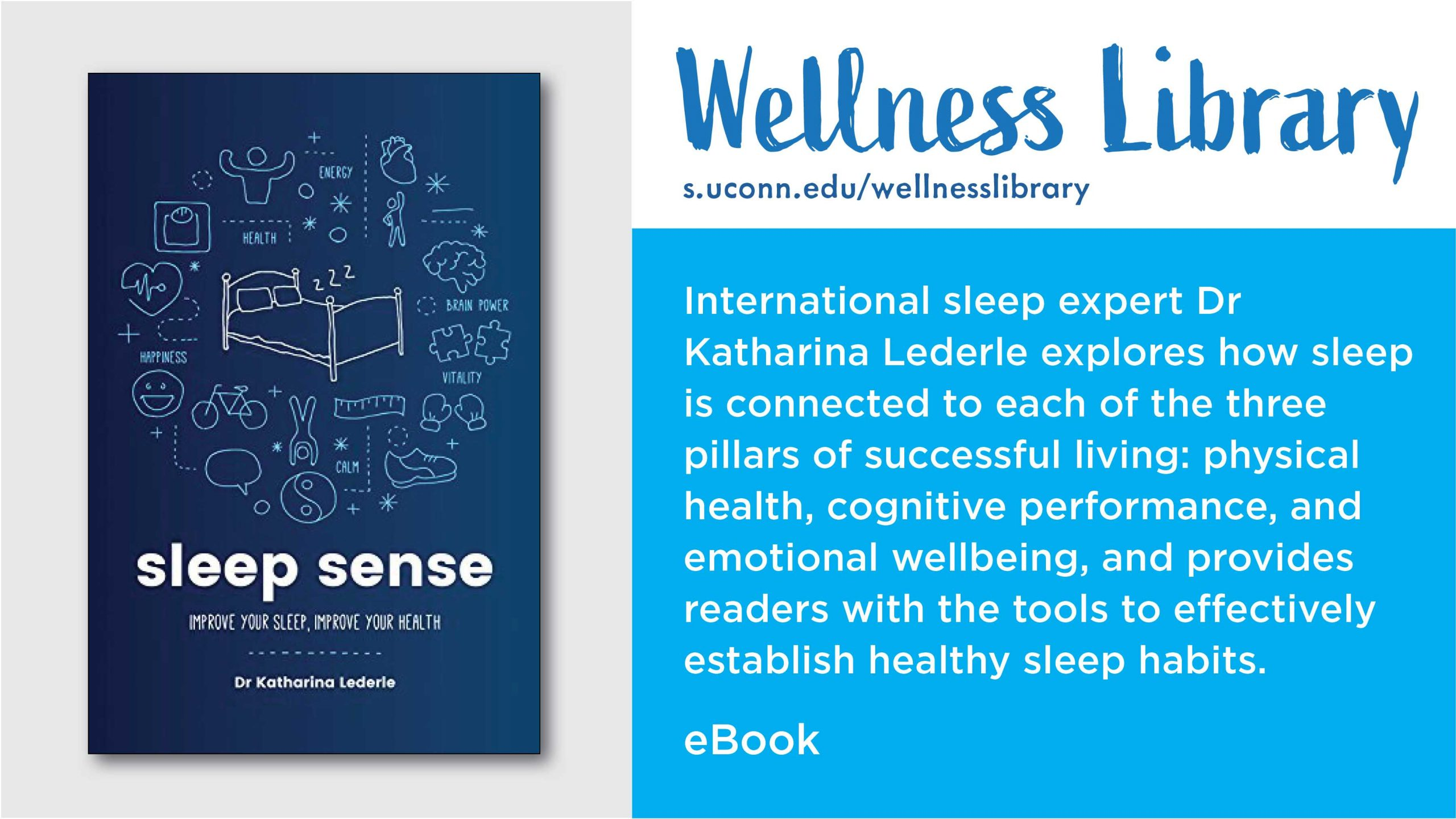 Wellness Library. International sleep expert Dr Katharina Lederle explores how sleep is connected to each of the three pillars of successful living: physical health, cognitive performance, and emotional wellbeing, and provides readers with the tools to effectively establish healthy sleep habits. eBook. Image of cover of book titled Sleep Sense.