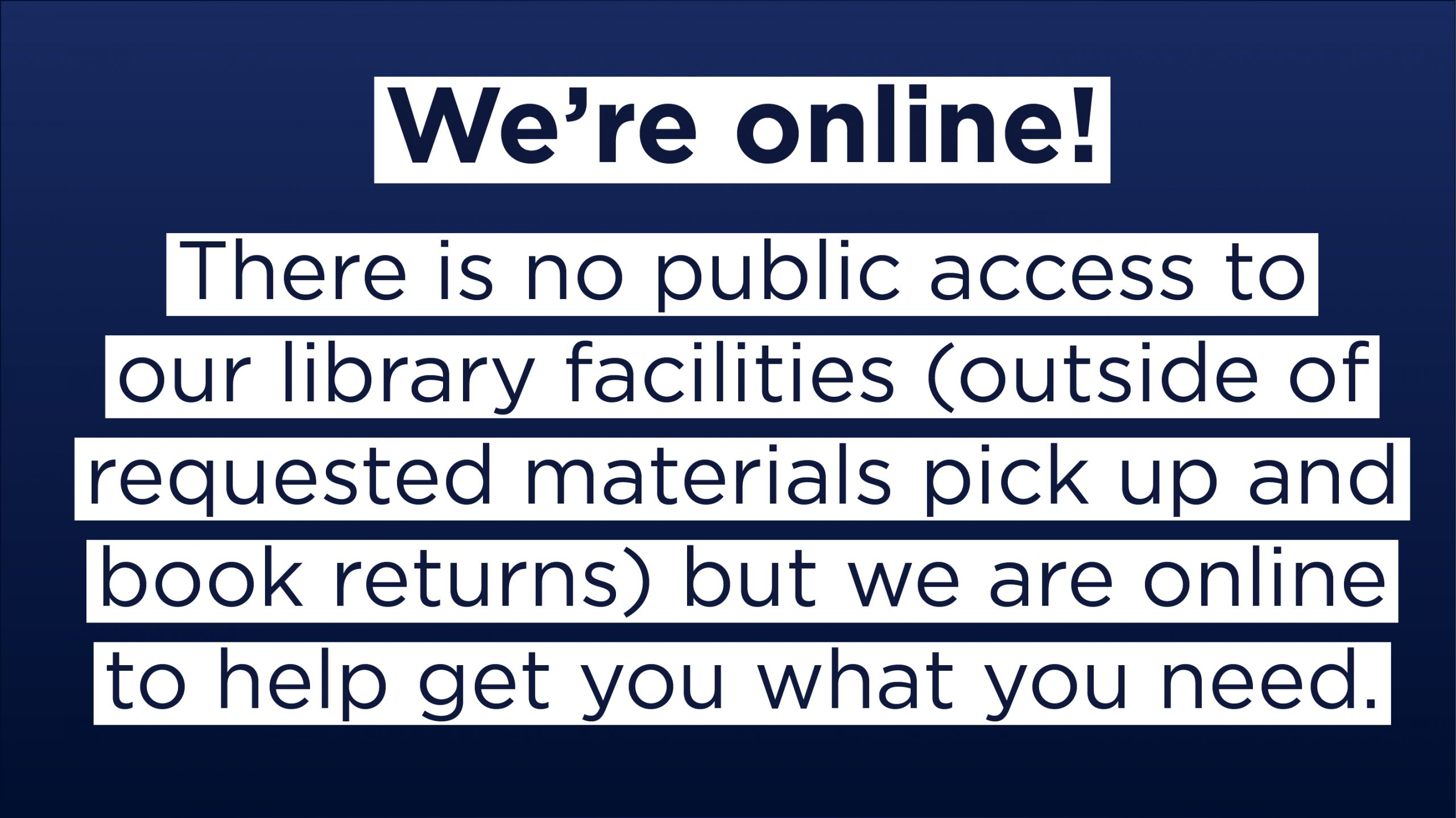 We're online! There is no public access to our library facilities (outside of requested materials pick up and book returns) but we are online to help get you what you need.