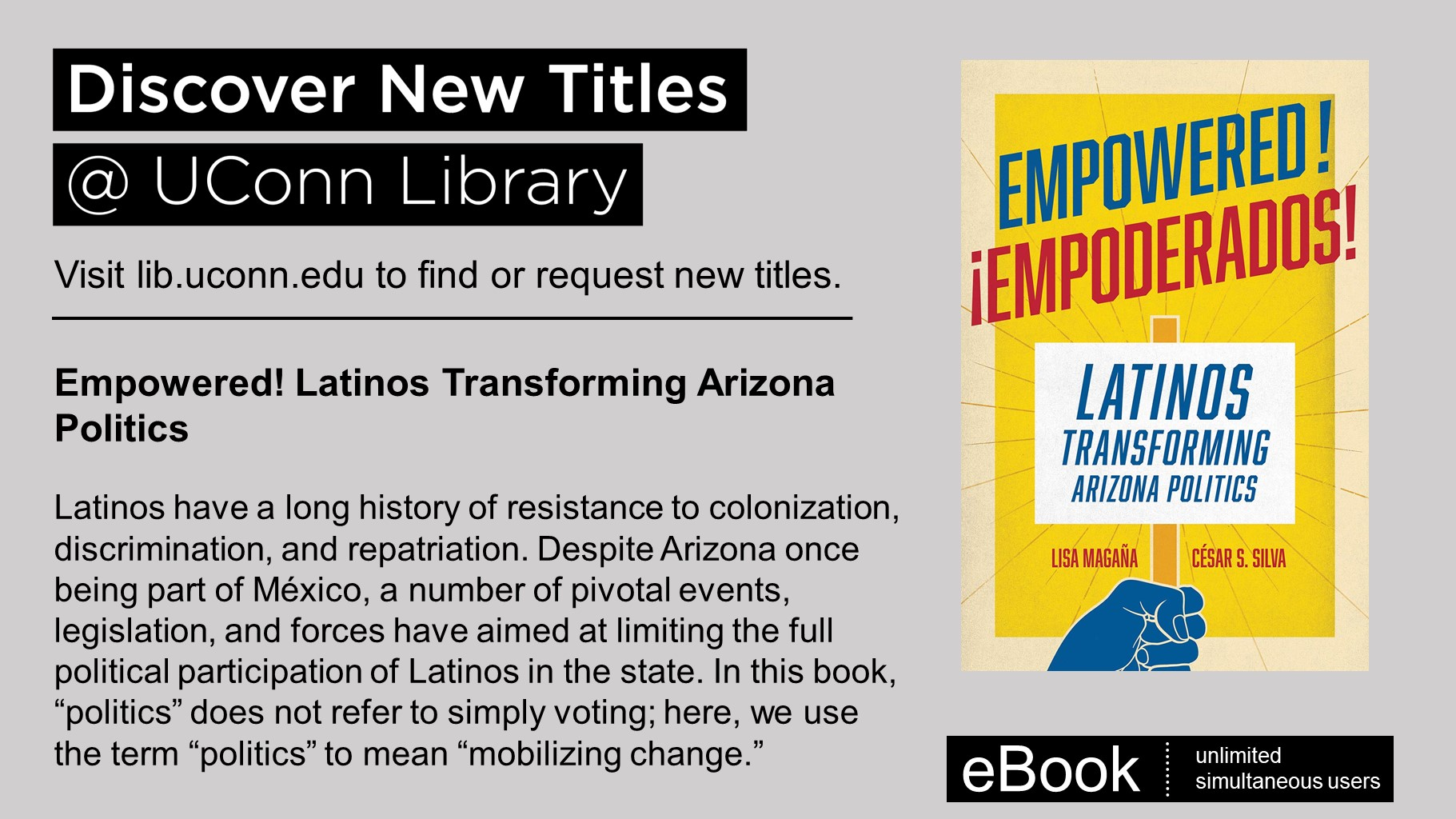 """Discover New Titles at UConn Library Visit lib.uconn.edu to find or request new titles. Empowered! Latinos Transforming Arizona Politics Latinos have a long history of resistance to colonization, discrimination, and repatriation. Despite Arizona once being part of México, a number of pivotal events, legislation, and forces have aimed at limiting the full political participation of Latinos in the state. In this book, """"politics"""" does not refer to simply voting; here, we use the term """"politics"""" to mean """"mobilizing change."""""""