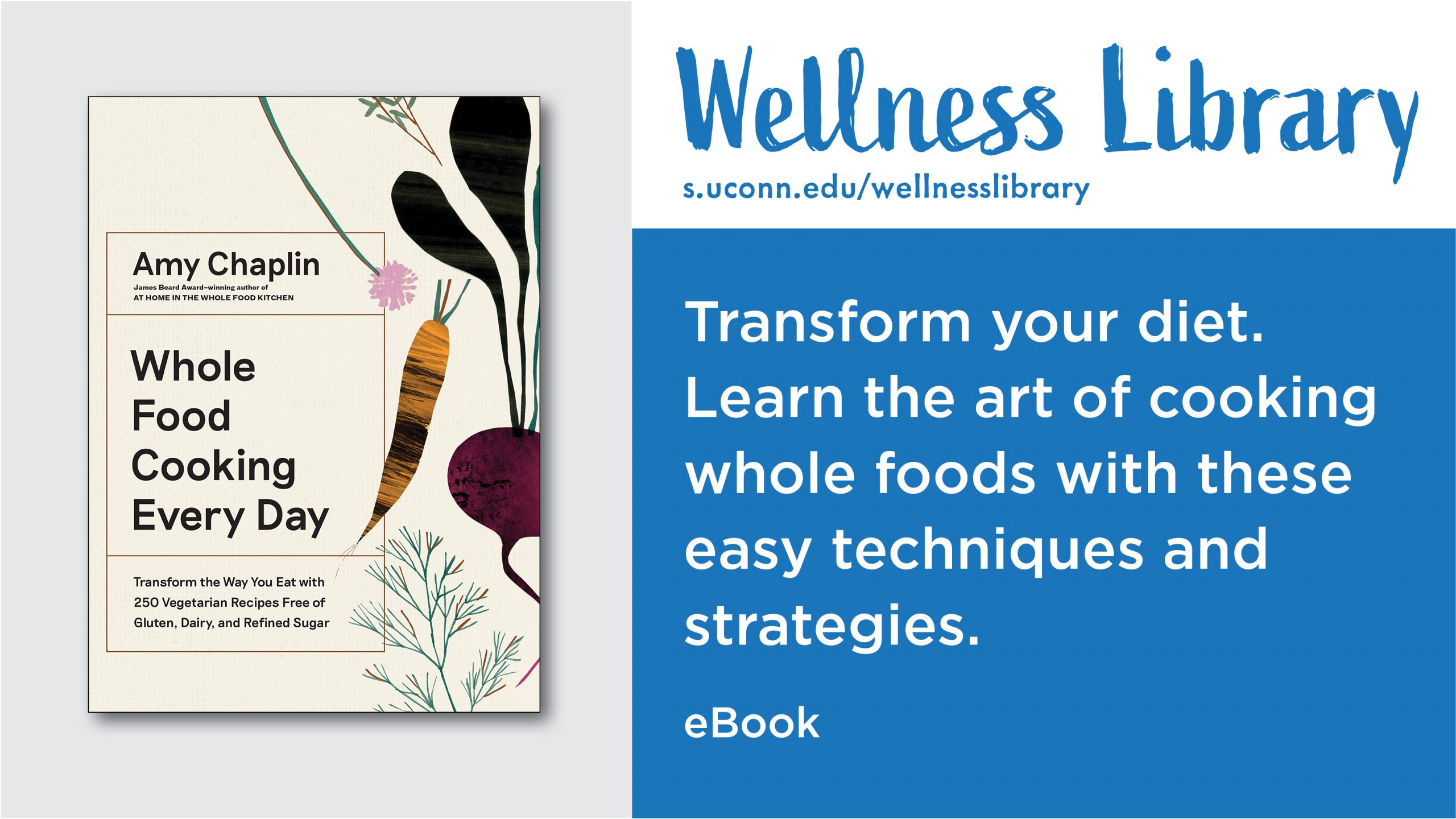 Wellness Library Whole Food Cooking Every Day by Amy Chaplin Transform your diet. Learn the art of cooking whole foods with these easy techniques and strategies. eBook s.uconn.edu/wellnesslibrary