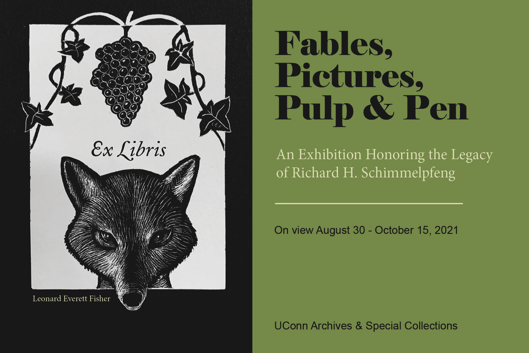 Image of a book plate with grapes and fox reads Ex Libris, credit to Leonard Everett Fisher. Text beside image: Fables, Pictures, Pulp & Pen, An exhibition Honoring the Legacy of Richard H. Schimmelpfeng. On view August 30 - October 15, 2021. UConn Archives & Special Collections.