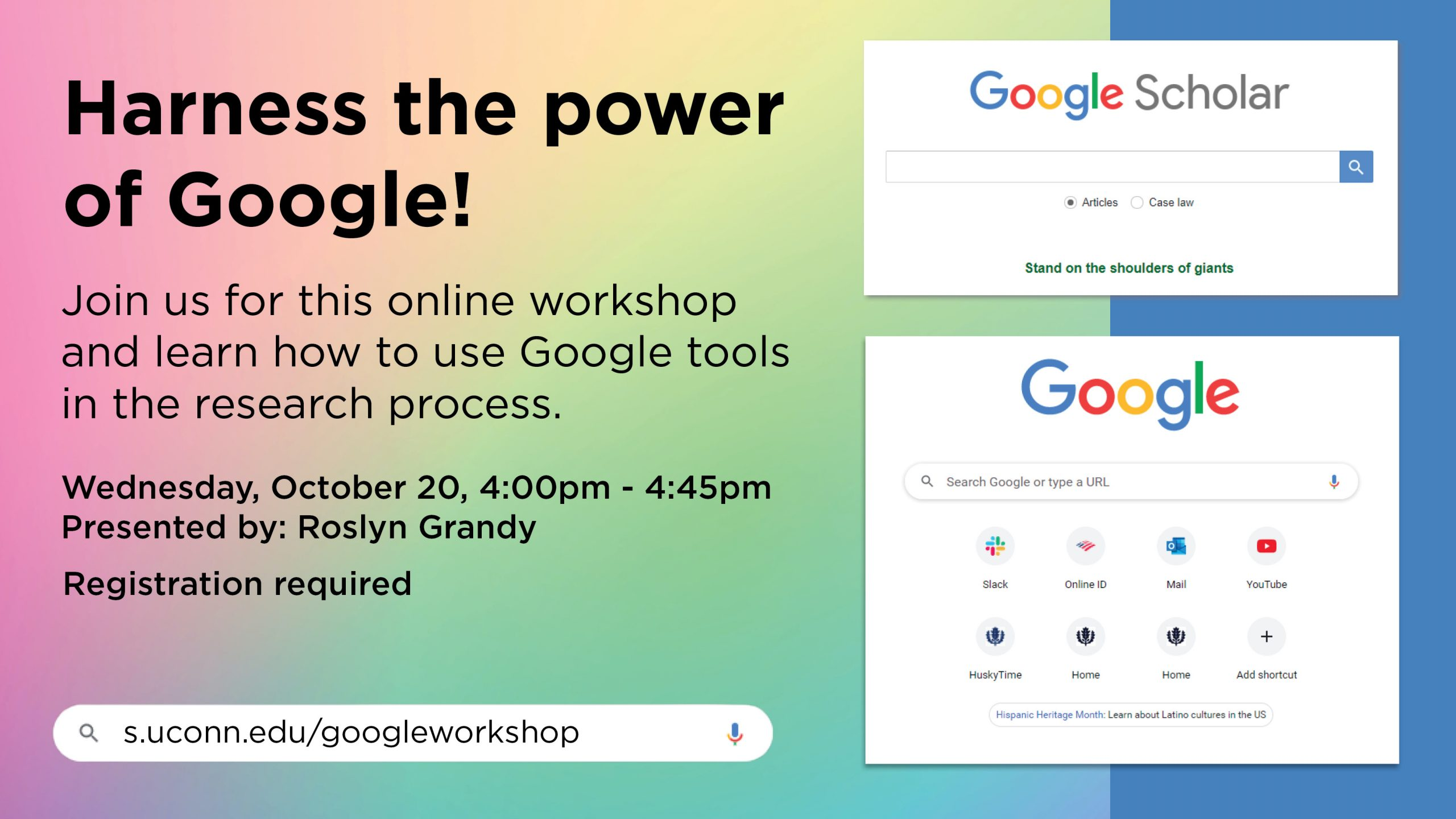 Harness the power of Google! Join us for this online workshop and learn how to use Google tools in the research process. Friday, October 20, 4:00pm - 4:45pm Presented by: Roslyn Grandy. Registration required. s.uconn.edu/GoogleWorkshop