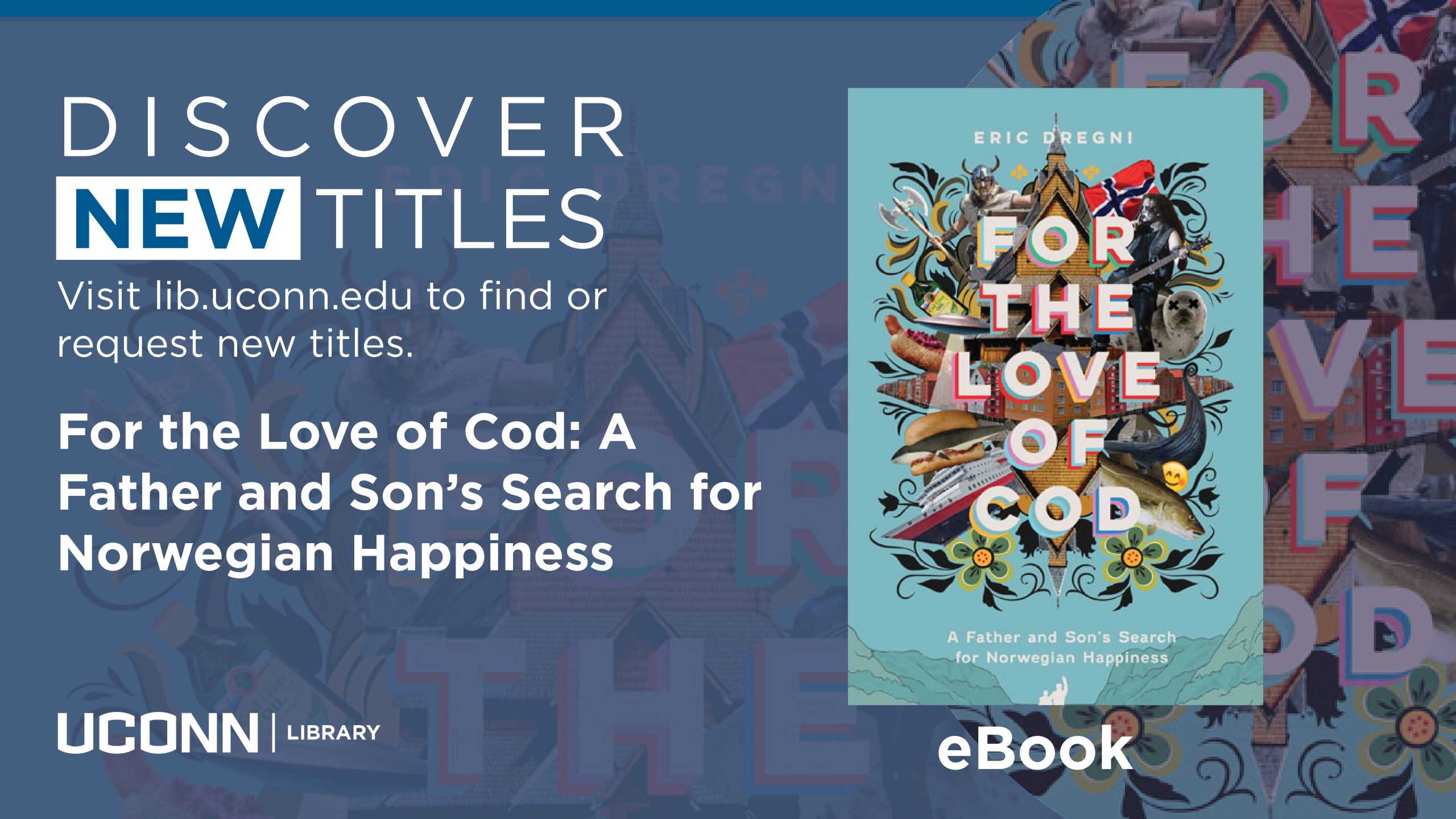 Discover New Titles, For the Love of Cod: A Father and Son's Search for Norwegian Happiness, eBook, Visit lib.uconn.edu to find or request new titles.