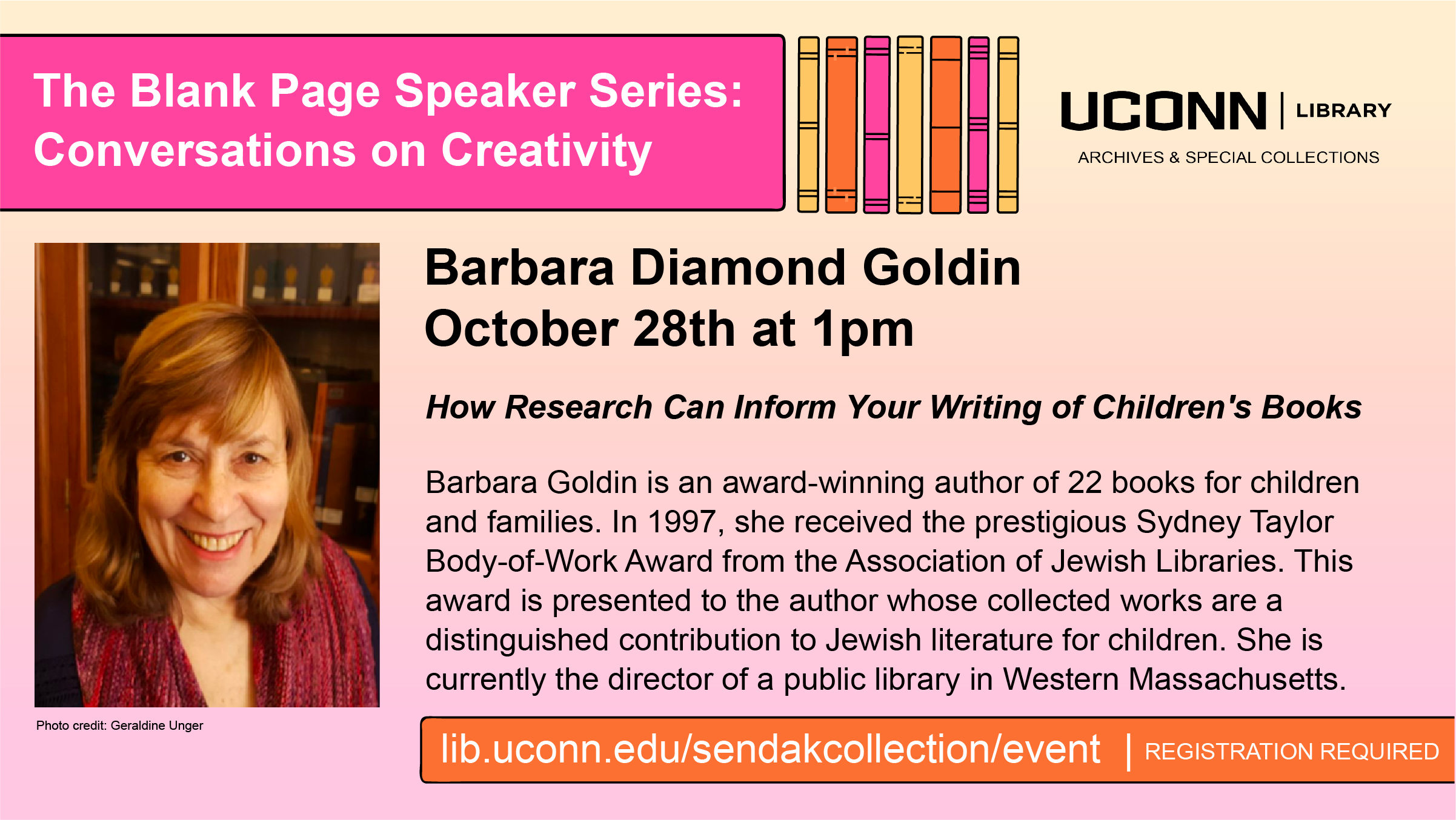 The Blank Page Speaker Series: Conversations on Creativity. Barbara Diamond Goldin October 28th at 1pm, How Research Can Inform Your Writing of Children's Books. Barbara Goldin is an award-winning author of 22 books for children and families. In 1997, she received the prestigious Sydney Taylor Body-of-Work Award from the Association of Jewish Libraries. This award is presented to the author whose collected works are a distinguished contribution to Jewish literature for children. She is currently the director of a public library in Western Massachusetts. lib.uconn.edu/sendakcollection/event | Registration Required.
