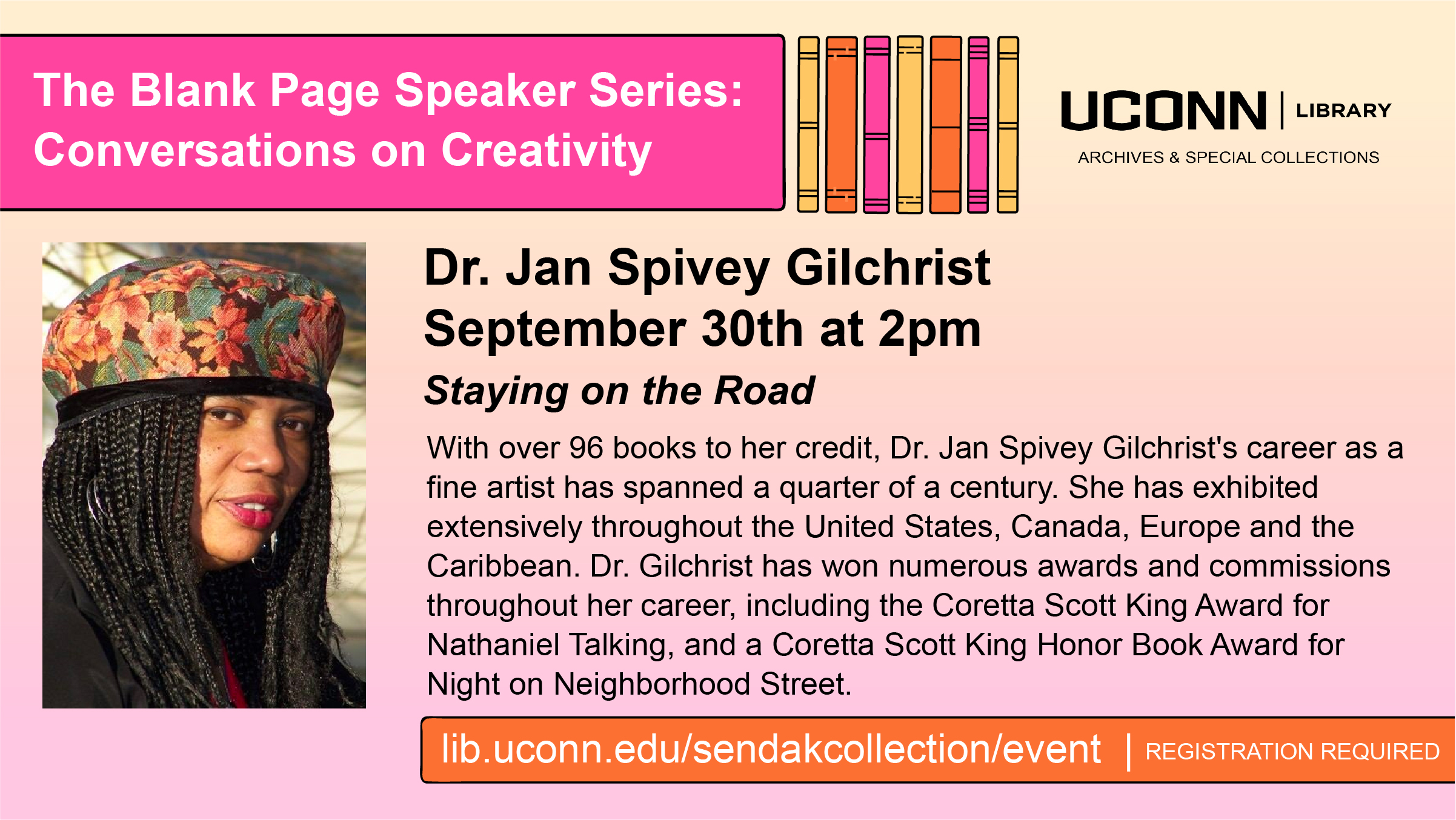 The Blank Page Speaker Series: Conversations on Creativity. Dr. Jan Spivey Gilchrist September 30th at 2pm, Staying on the Road, With over 96 books to her credit, Dr. Jan Spivey Gilchrist's career as a fine artist has spanned a quarter of a century. She has exhibited extensively throughout the United States, Canada, Europe and the Caribbean. Dr. Gilchrist has won numerous awards and commissions throughout her career, including the Coretta Scott King Award for Nathaniel Talking, and a Coretta Scott King Honor Book Award for Night on Neighborhood Street. lib.uconn.edu/sendakcollection/event | Registration Required