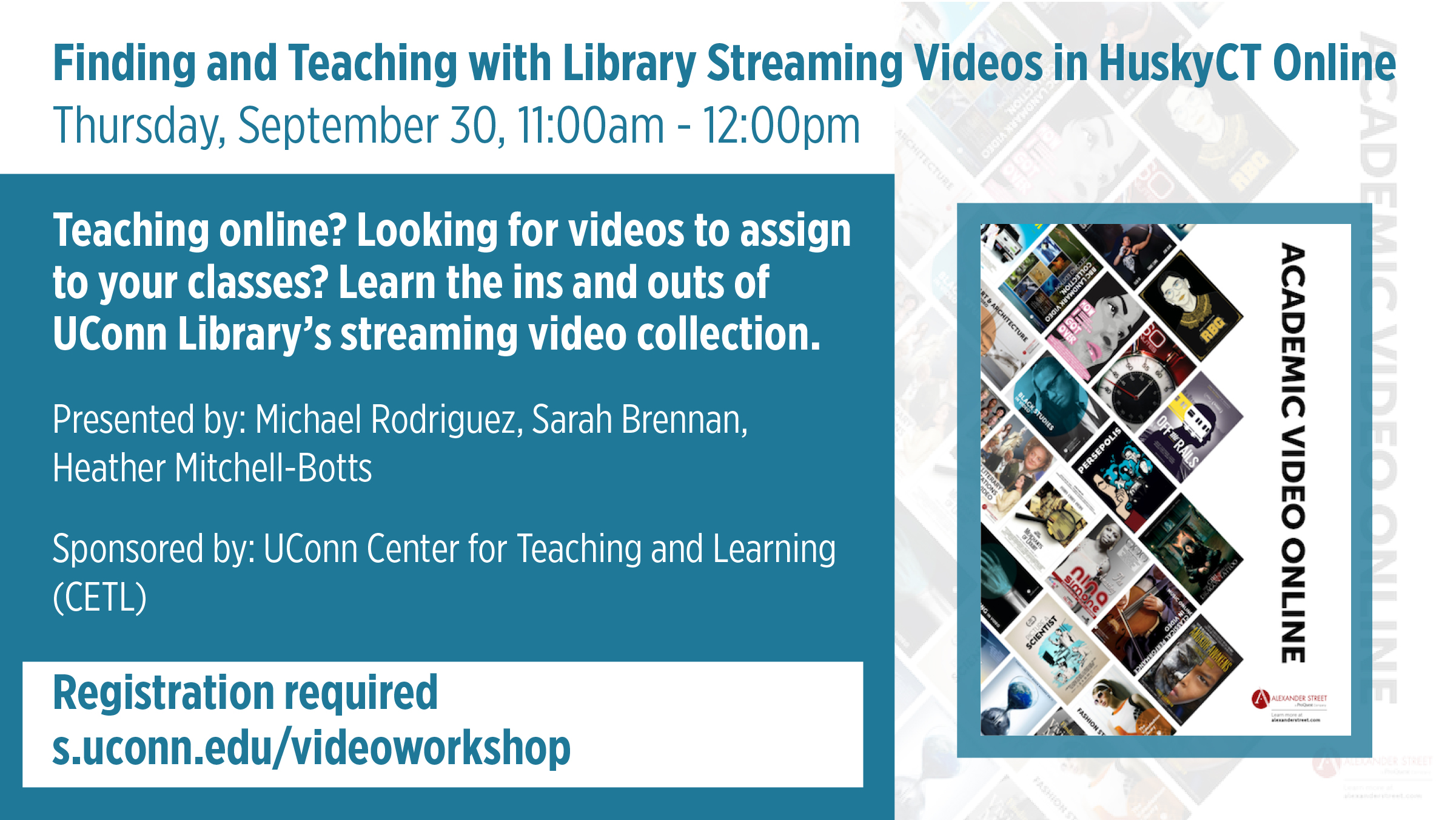 Finding and Teaching with Library Streaming Videos in HuskyCT Online Thursday, September 30, 11:00am - 12:00pm, Teaching online? Looking for videos to assign to your classes? Learn the ins and outs of UConn Library's streaming video collection. Presented by: Michael Rodriguez, Sarah Brennan, Heather Mitchell-Botts. Sponsored by: UConn Center for Teaching and Learning (CETL) Registration required s.uconn.edu/videoworkshop