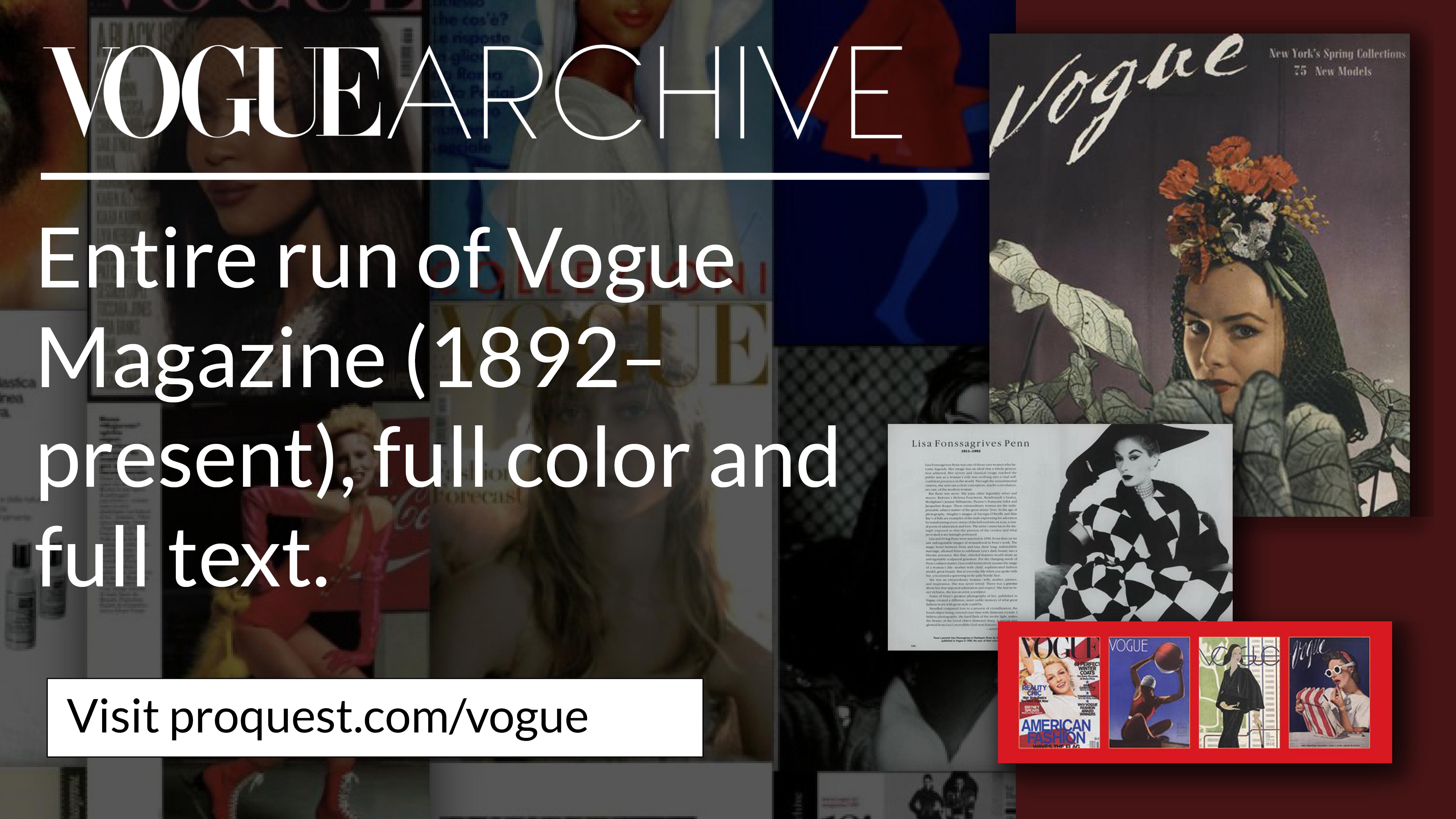 Vogue Archive, Entire run of Vogue Magazine (1892–present), full color and full text. Visit proquest.com/vogue