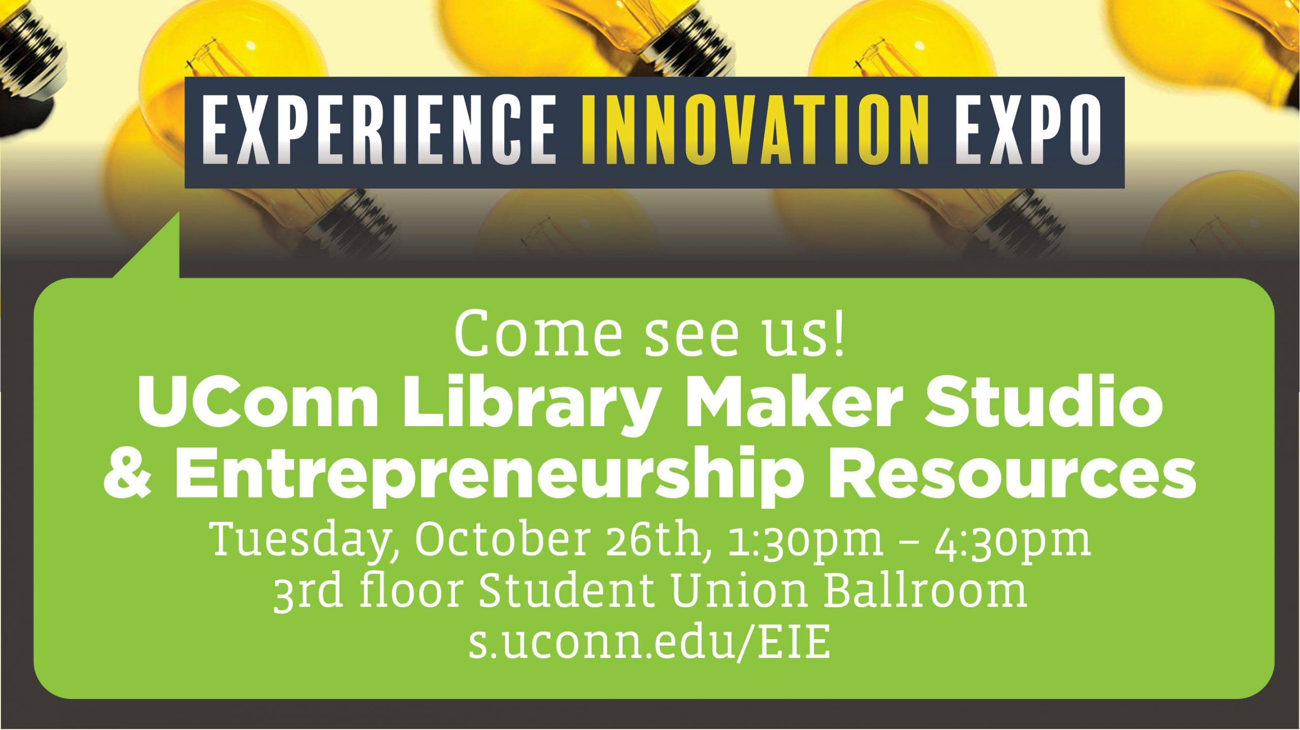 Experience Innovation Expo: Come see us! UConn Library Maker Studio & Entrepreneurship Resources, Tuesday, October 26th, 1:30pm – 4:30pm 3rd floor Student Union Ballroom s.uconn.edu/EIE