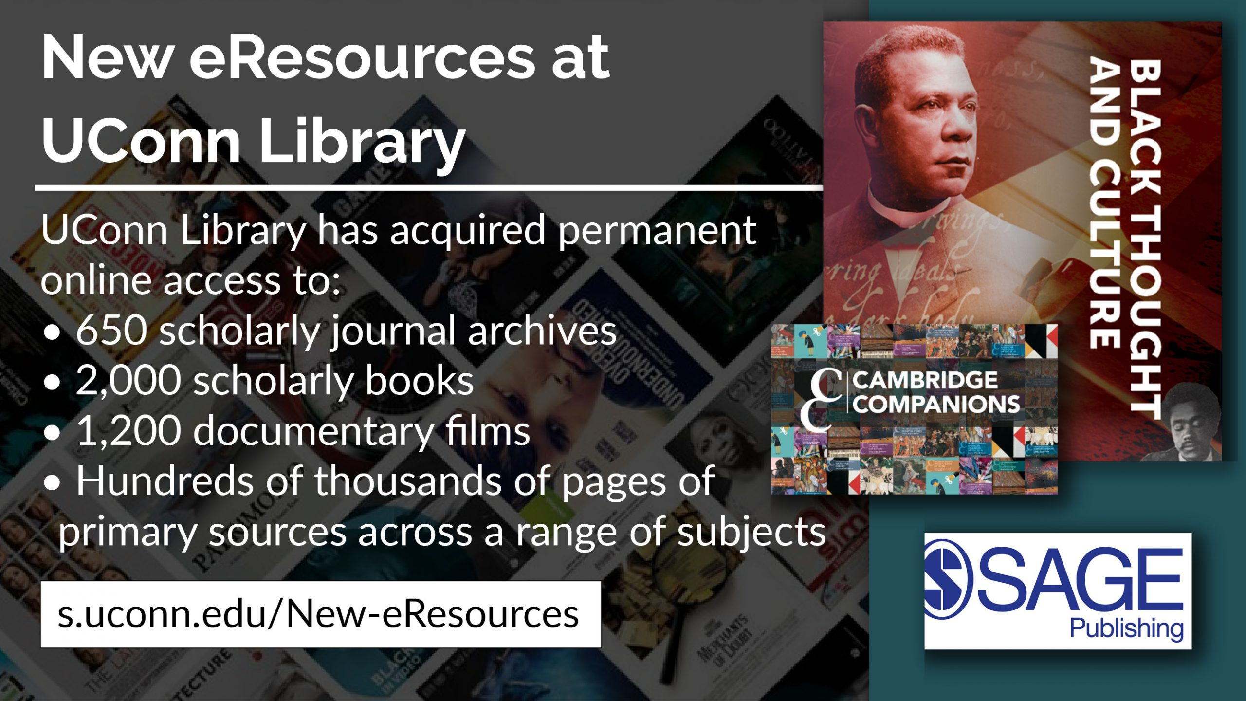 New e-resources at UConn Library: UConn Library has acquired permanent online access to: 650 scholarly journal archives 2,000 scholarly books 1,200 documentary films Hundreds of thousands of pages of primary sources across a range of subjects. s.uconn.edu/new-eresources