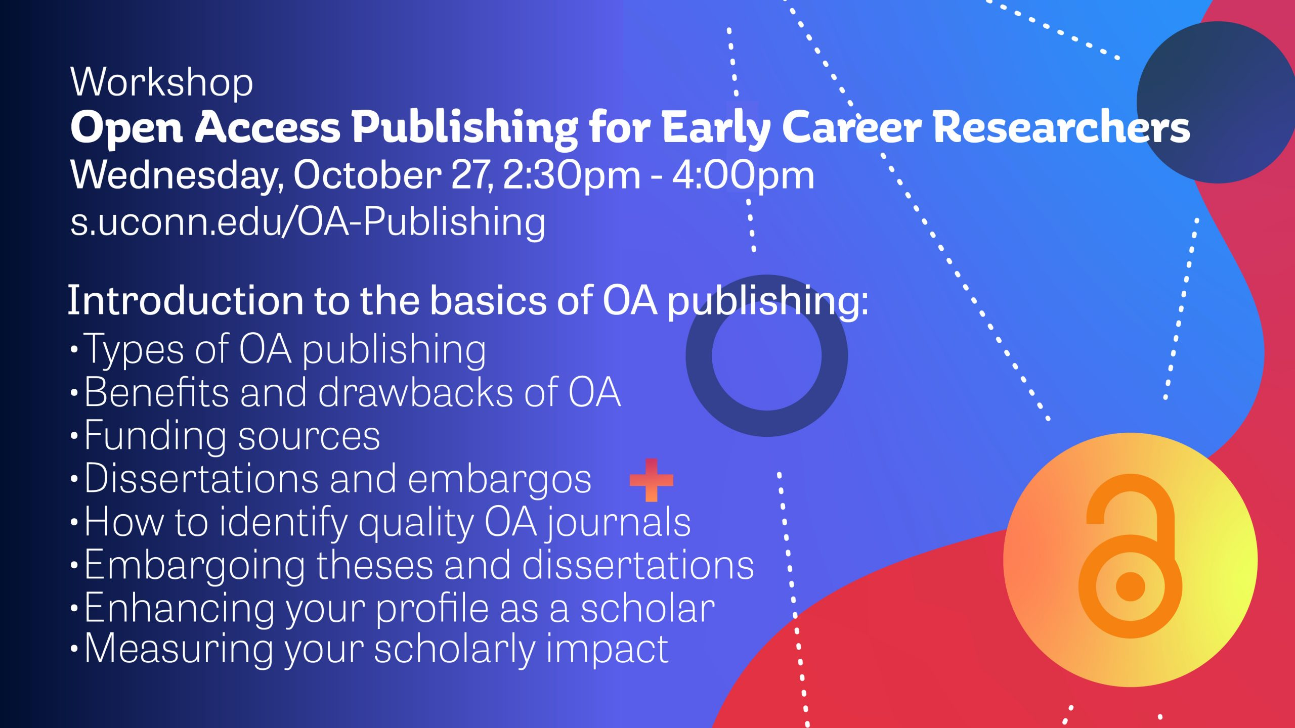 Workshop Open Access Publishing for Early Career Researchers Wednesday, October 27, 2:30pm - 4:00pm - Introduction to the basics of OA publishing: •Types of OA publishing •Benefits and drawbacks of OA •Funding sources •Dissertations and embargos •How to identify quality OA journals •Embargoing theses and dissertations •Enhancing your profile as a scholar •Measuring your scholarly impact s.uconn.edu/OA-Publishing