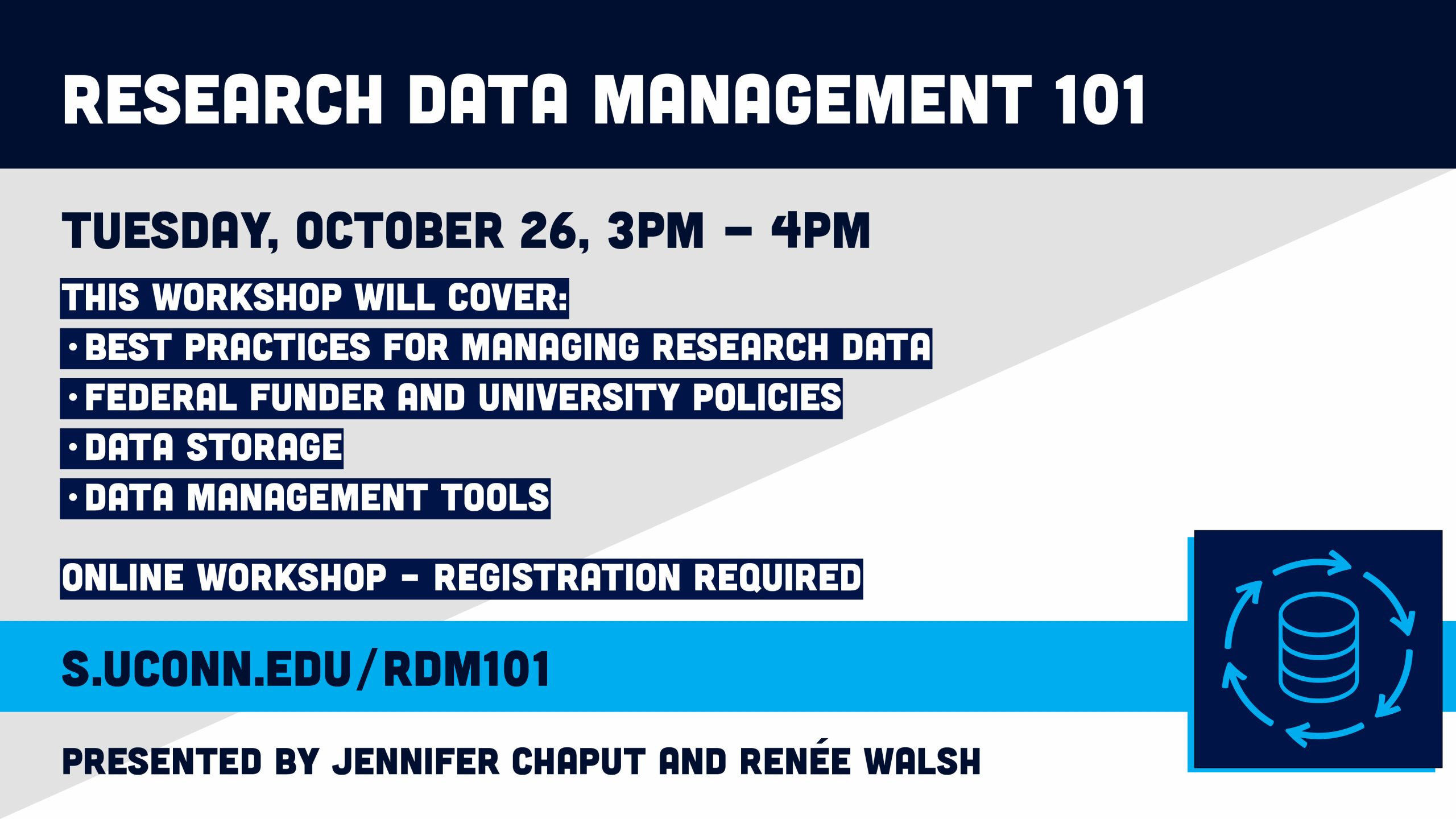 Research Data Management 101 Tuesday, October 26, 3pm - 4pm This workshop will cover: •best practices for managing research data •federal funder and university policies •data storage •data management tools Online Workshop – Registration required. s.uconn.edu/rdm101. Presented by Jennifer Chaput and Renée Walsh.